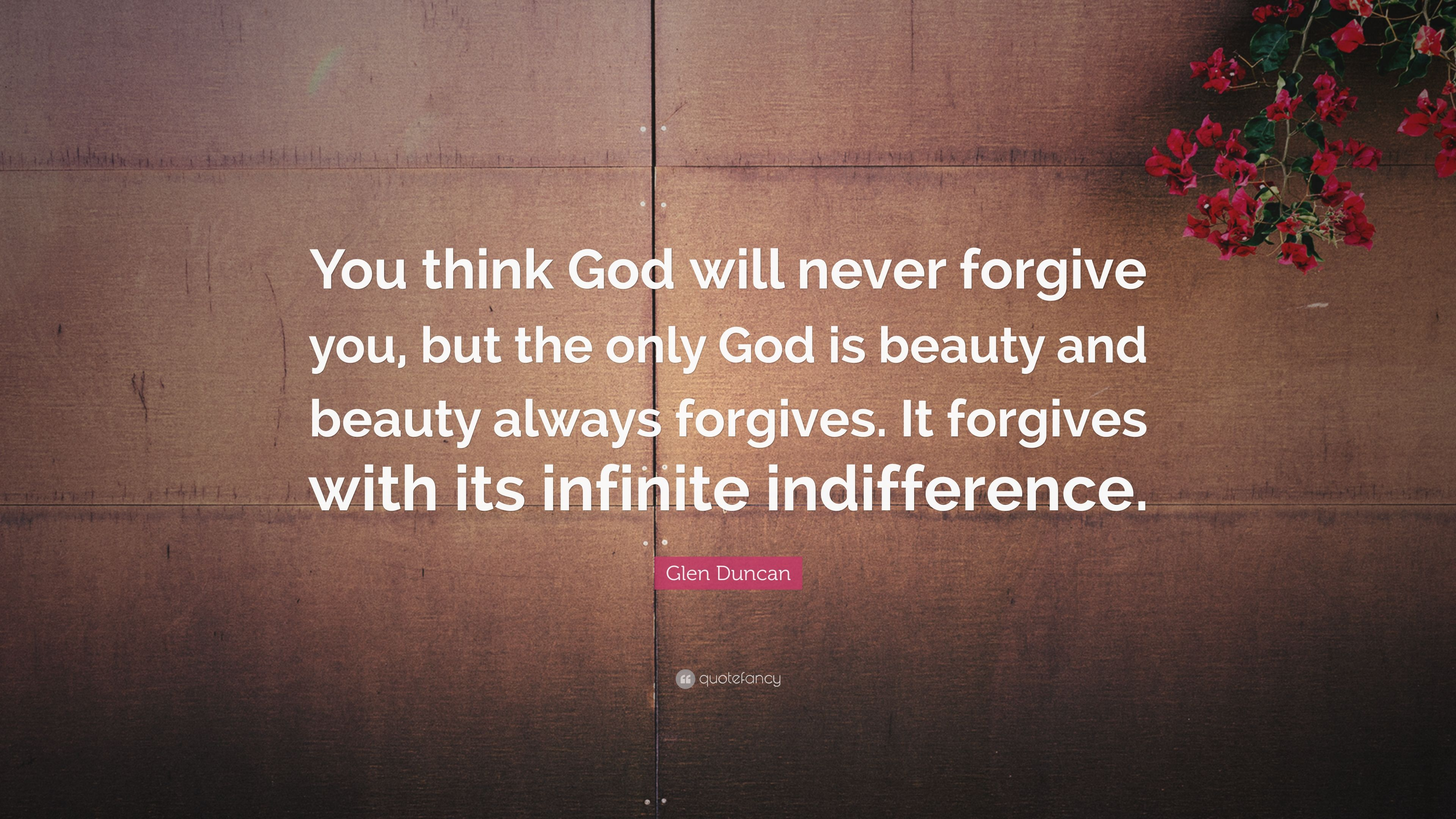 Glen Duncan Quote You Think God Will Never Forgive You But The
