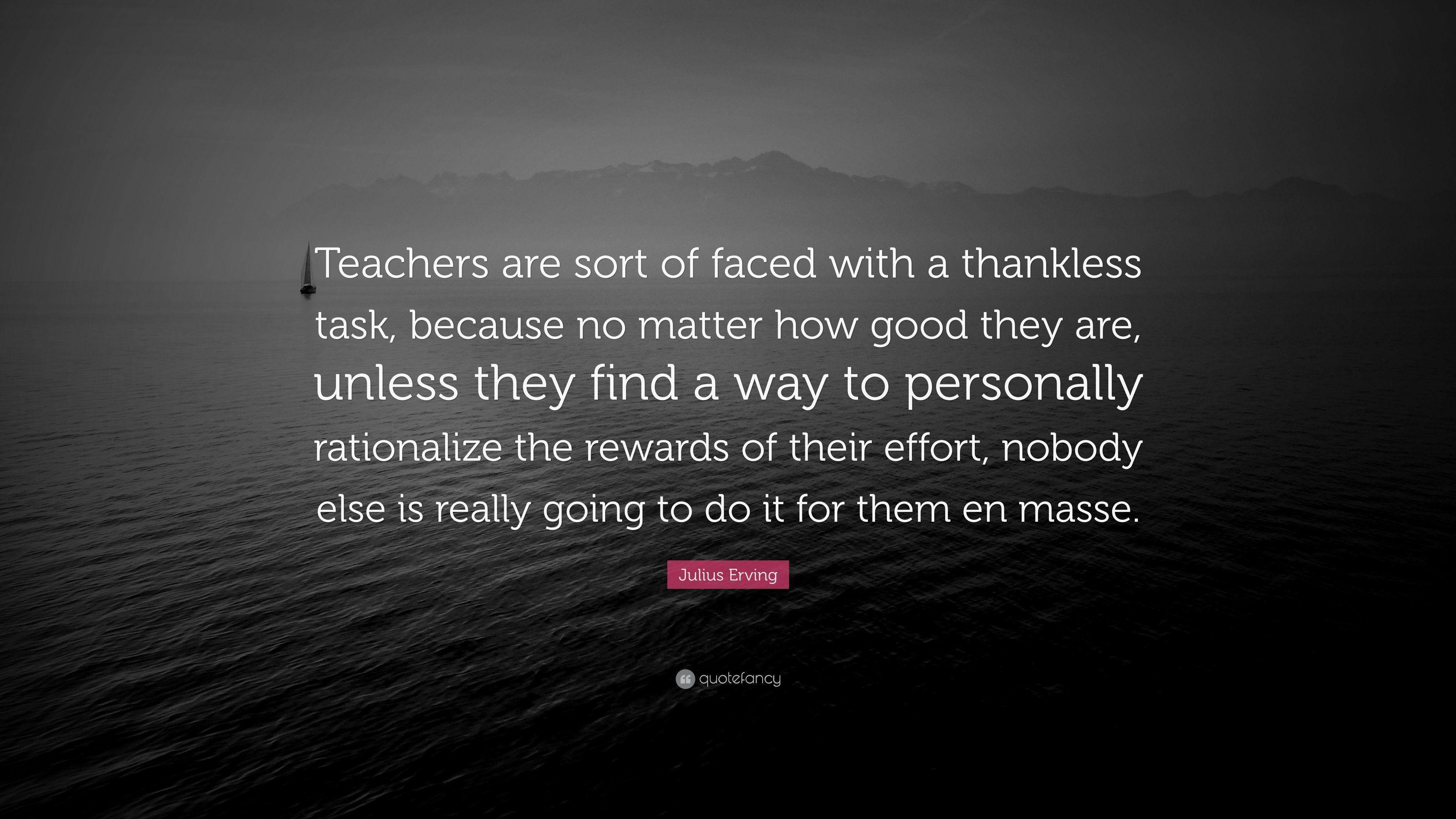 """Julius Erving Quote: """"Teachers are sort of faced with a thankless task,  because no matter how good they are, unless they find a way to persona...""""  (7 wallpapers) - Quotefancy"""