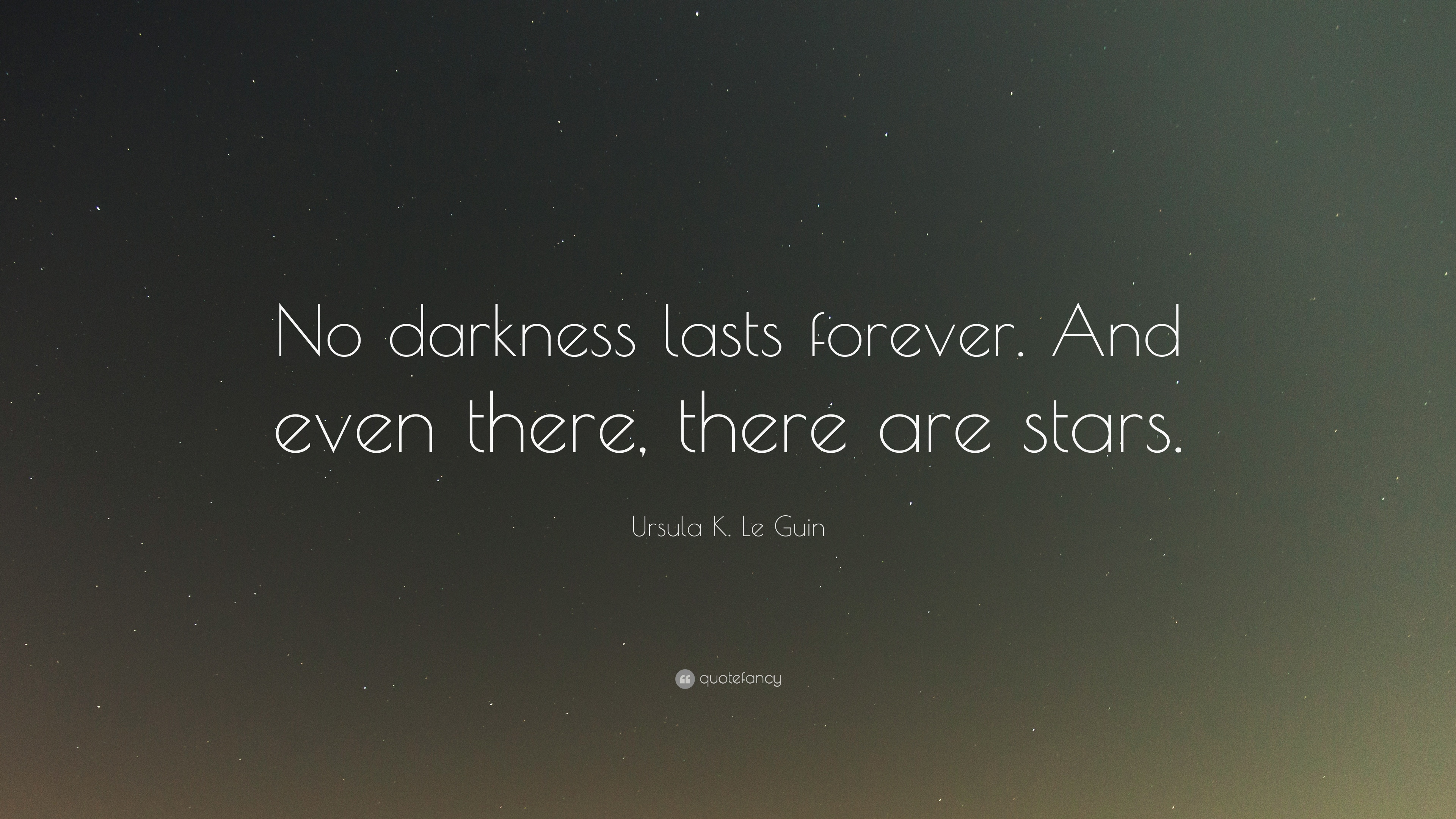 Ursula K Le Guin Quote No Darkness Lasts Forever And Even There