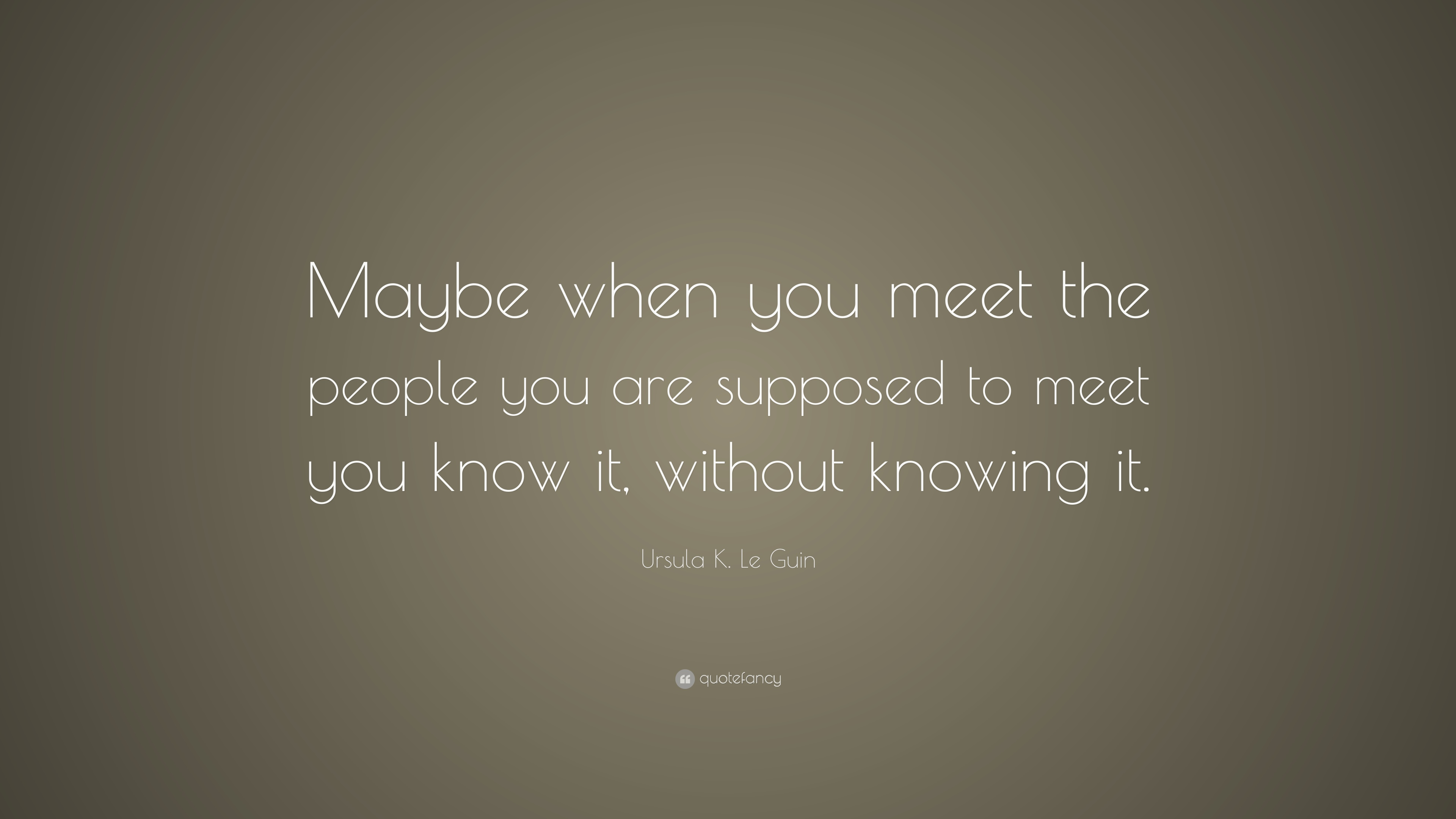 Ursula K Le Guin Quote Maybe When You Meet The People You Are