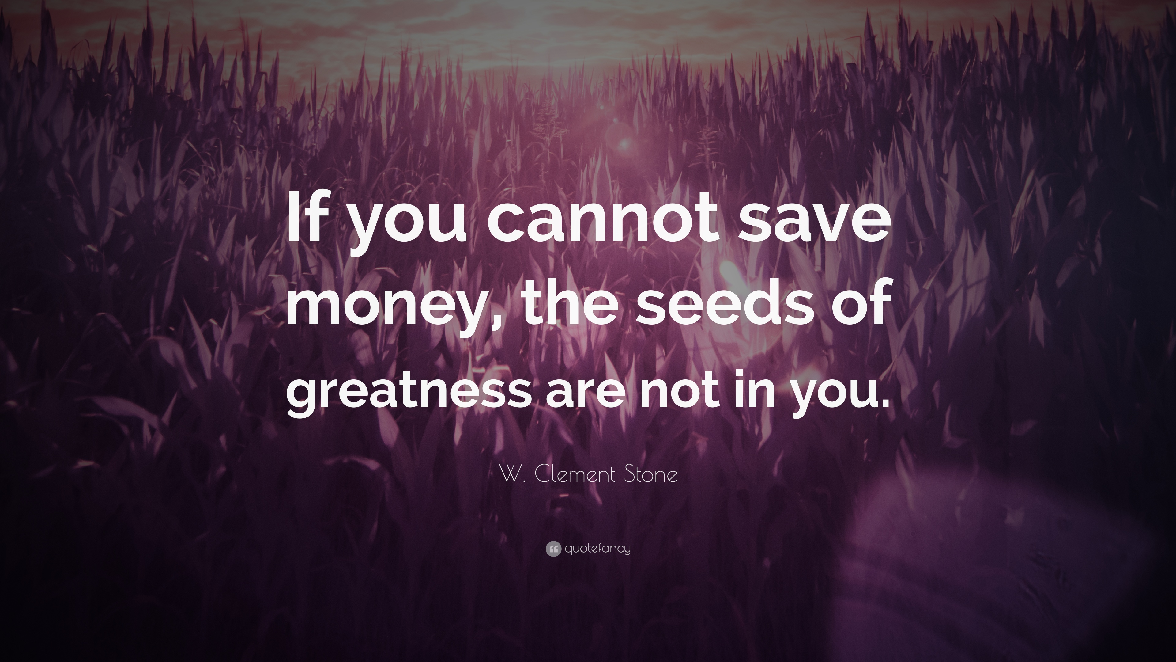 W Clement Stone Quote If You Cannot Save Money The Seeds Of