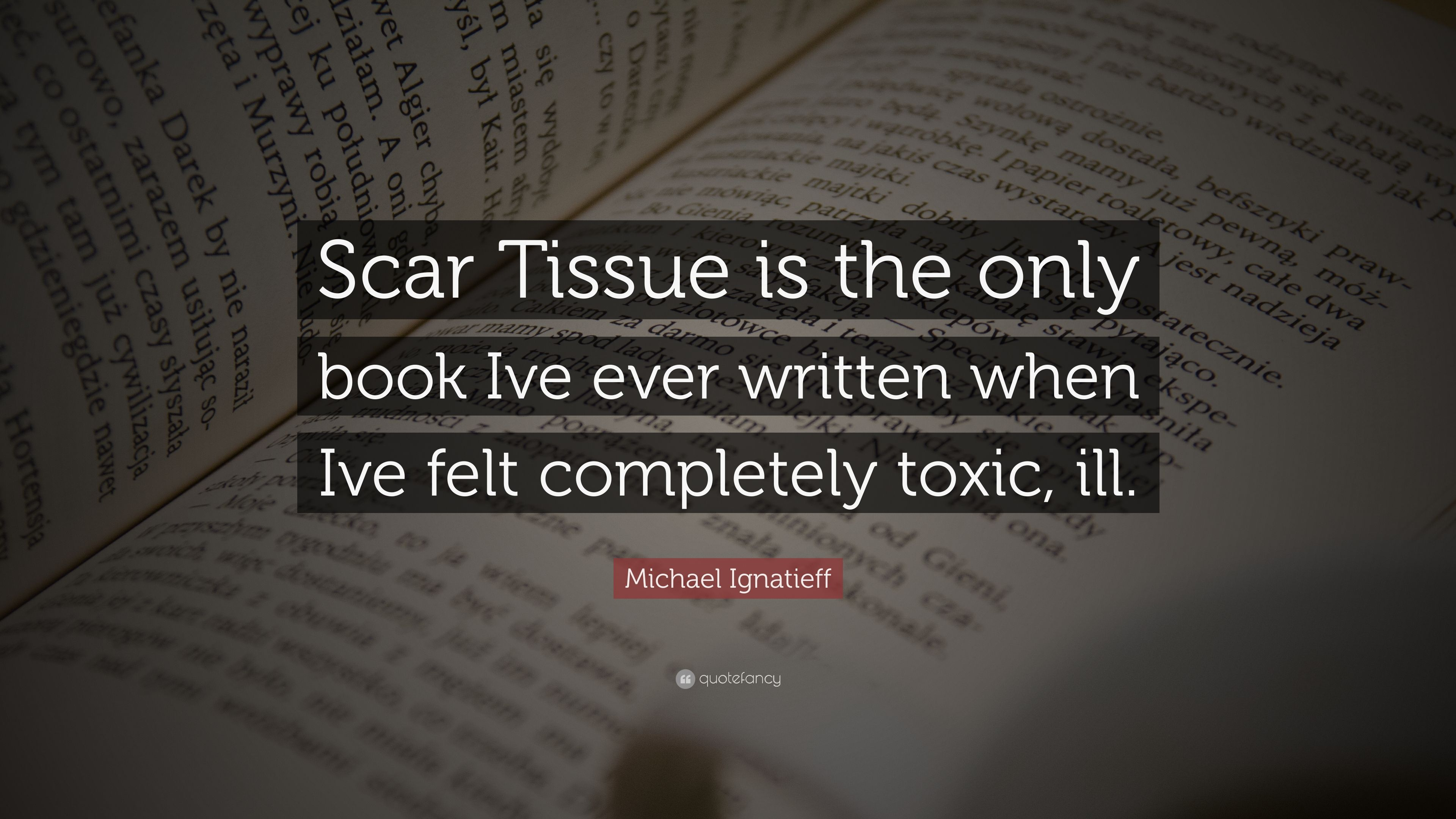 Michael Ignatieff Quote Scar Tissue Is The Only Book Ive Ever