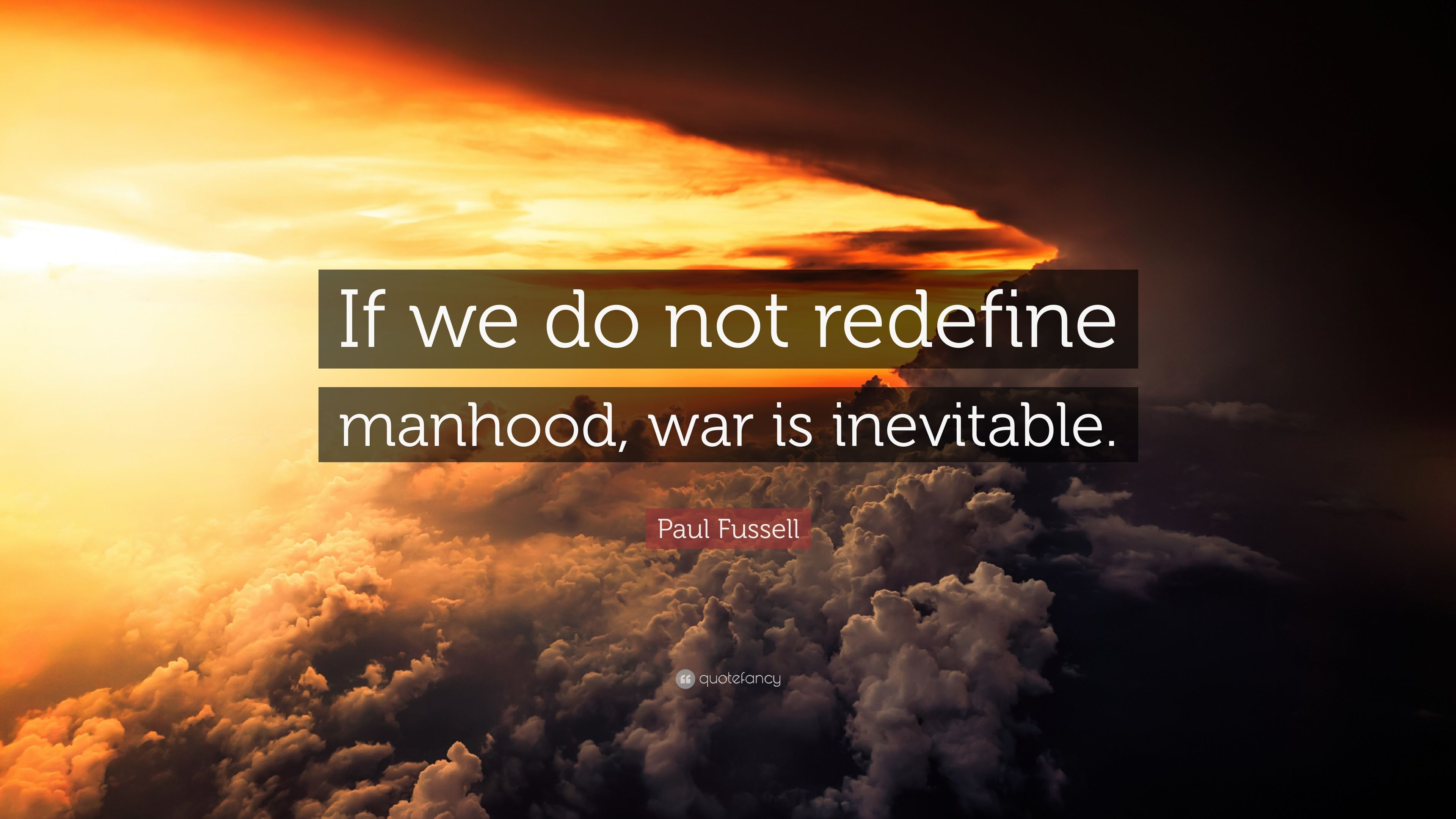 "Paul Fussell Quote Exploration Belongs To The: Paul Fussell Quote: ""If We Do Not Redefine Manhood, War Is"