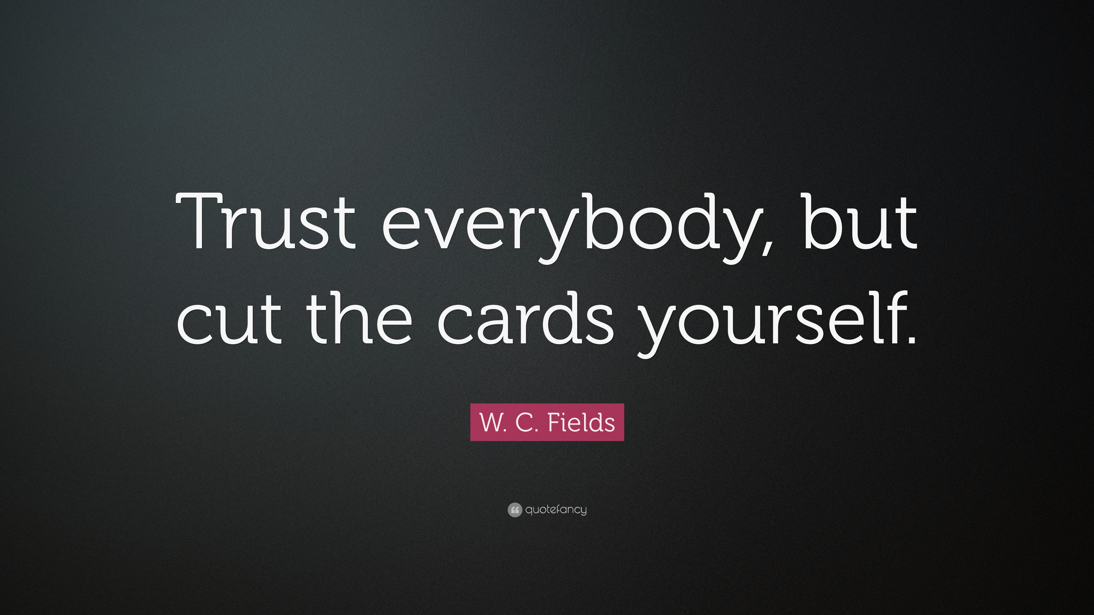 W  C  Fields Quote   Trust everybody  but cut the cards yourself. W  C  Fields Quote   Trust everybody  but cut the cards yourself