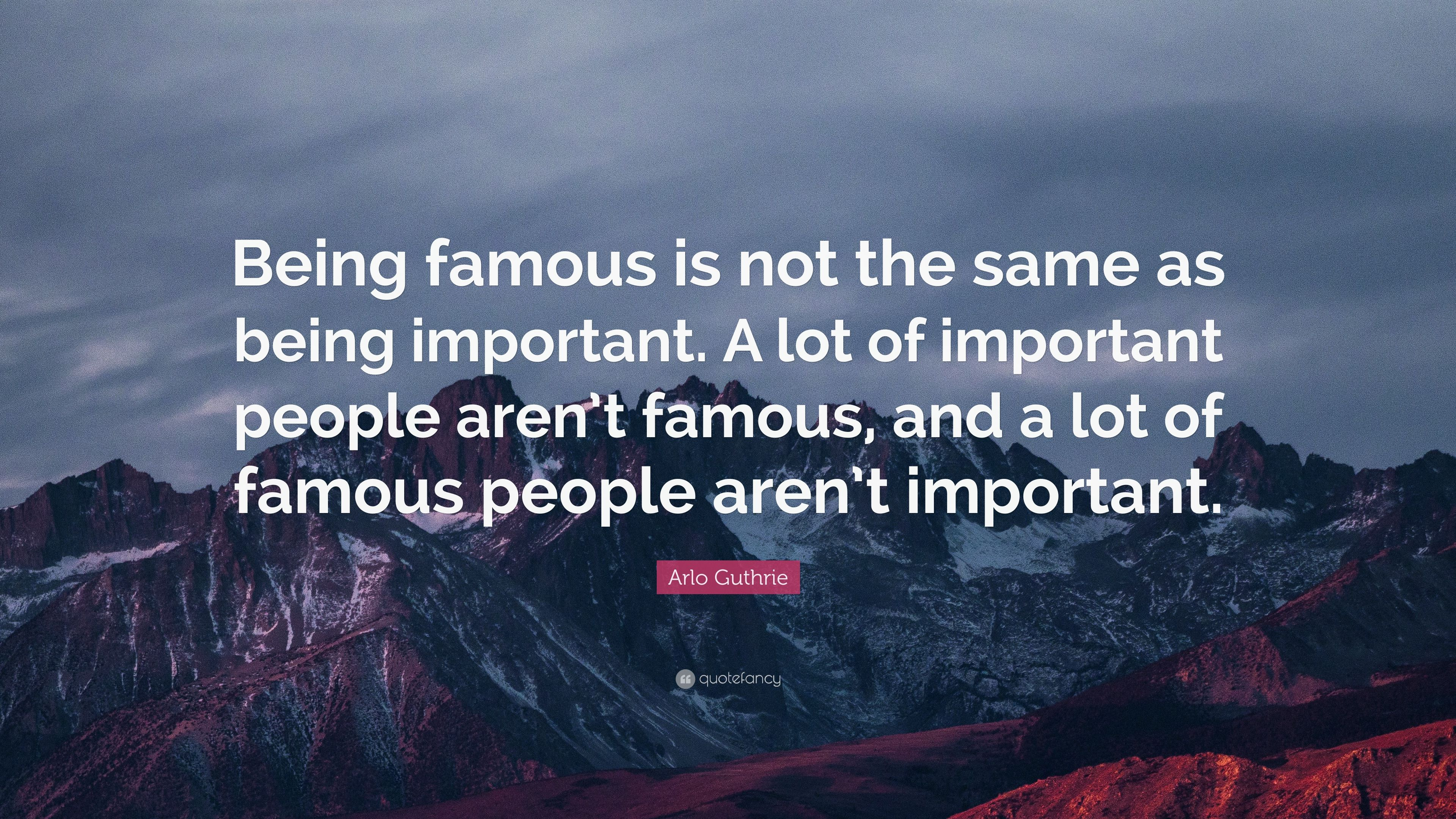 Arlo Guthrie Quote Being Famous Is Not The Same As Being Important
