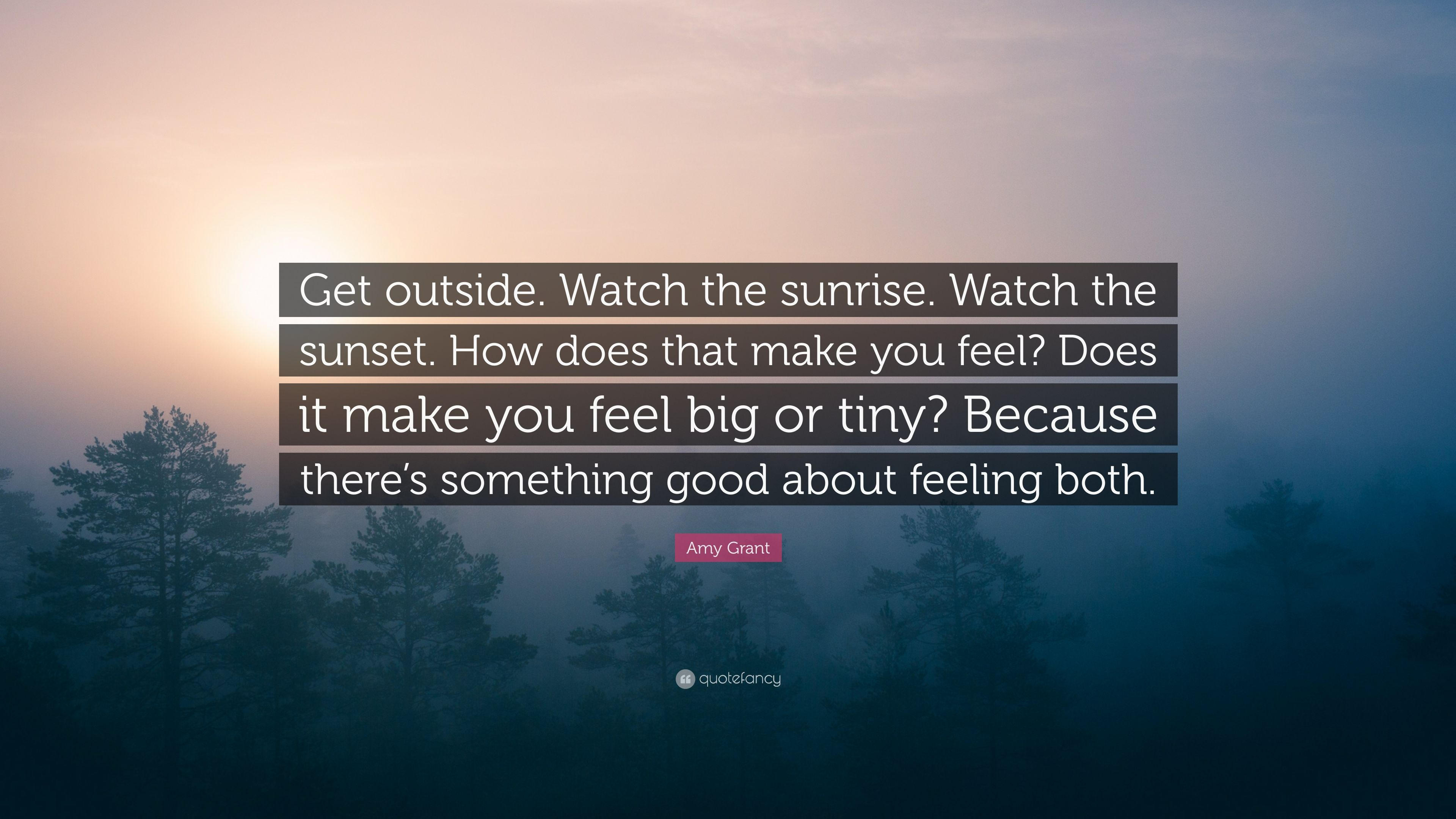 amy grant quote get outside watch the sunrise watch the sunset how does that make you feel. Black Bedroom Furniture Sets. Home Design Ideas