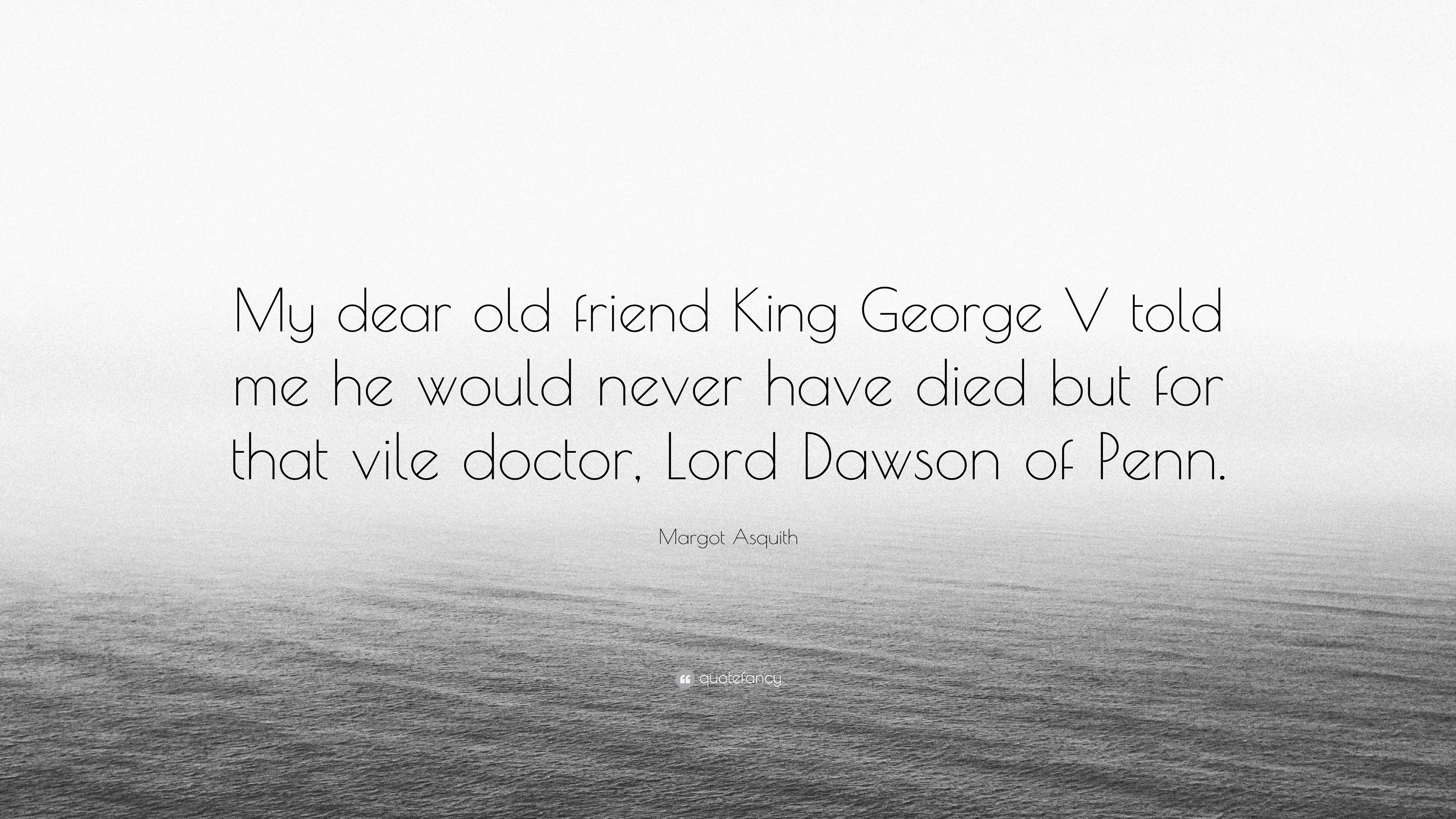 """Margot Asquith Quote: """"My dear old friend King George V told me he"""