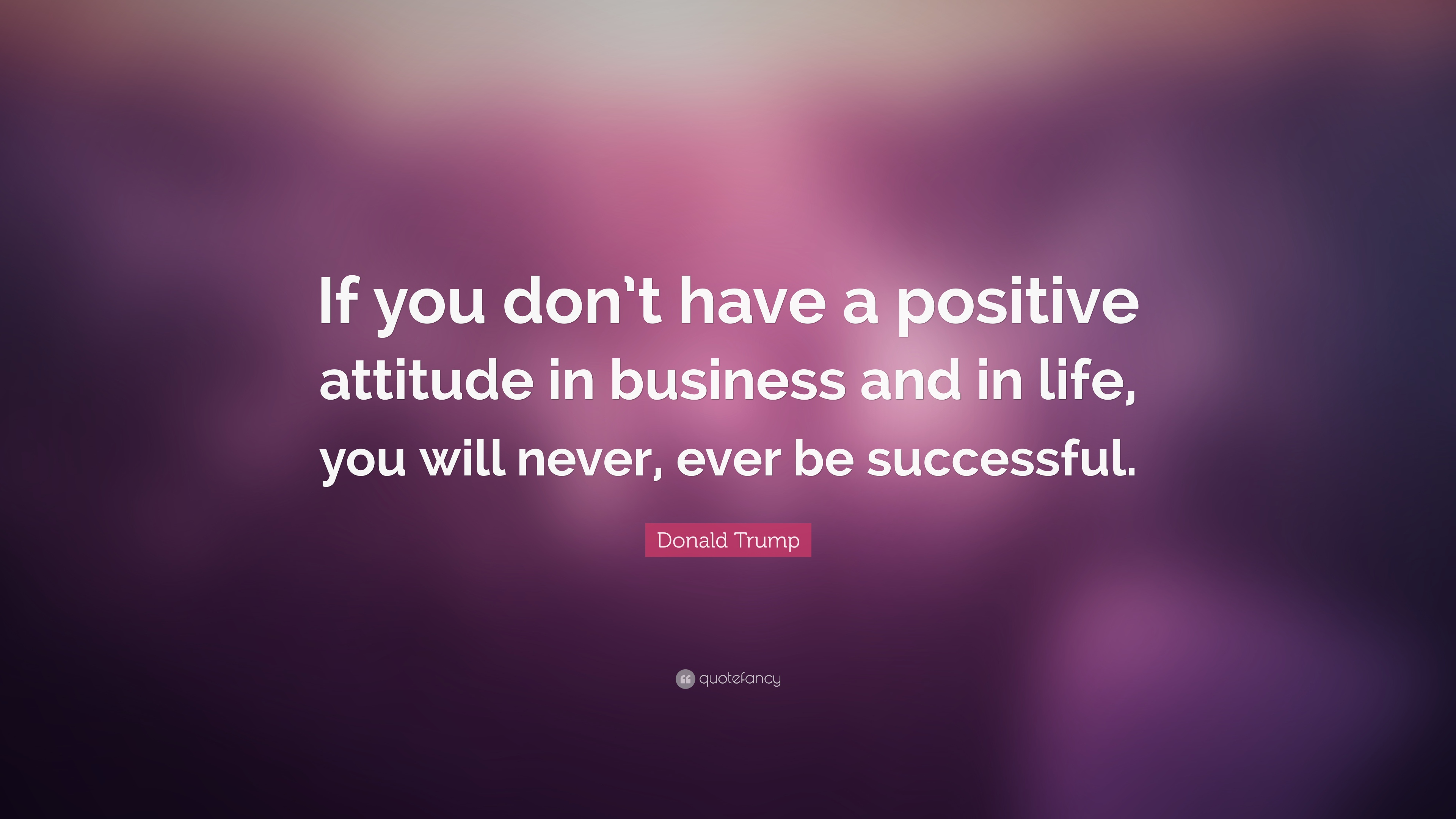 Donald Trump Quote If You Dont Have A Positive Attitude In Business