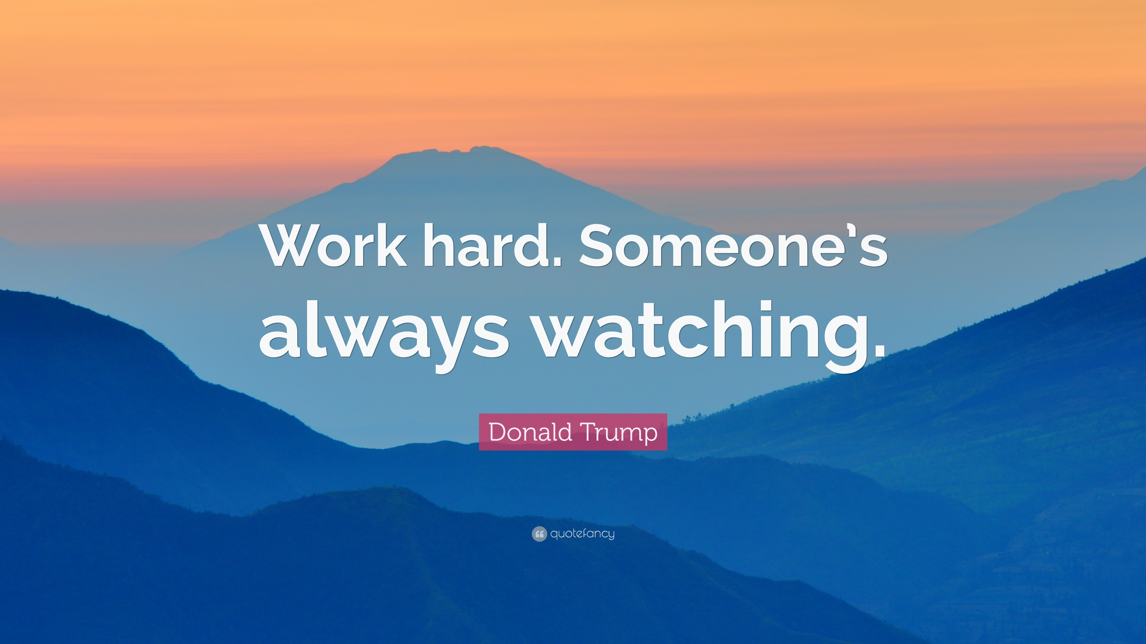 Hard Work Quotes Someones Always Watching Donald Trump