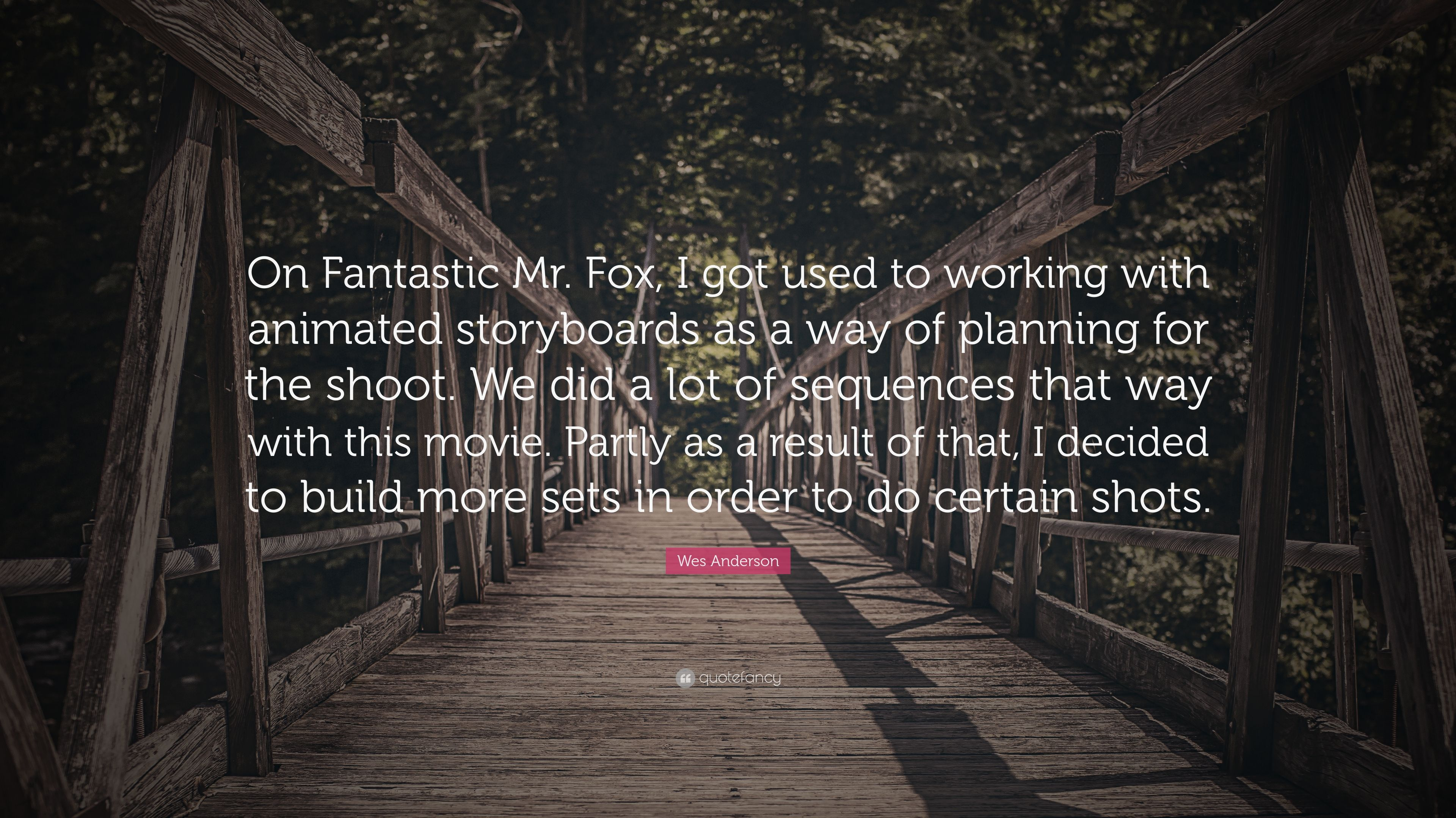 Wes Anderson Quote On Fantastic Mr Fox I Got Used To Working With Animated Storyboards As A Way Of Planning For The Shoot We Did A Lot O 7 Wallpapers Quotefancy