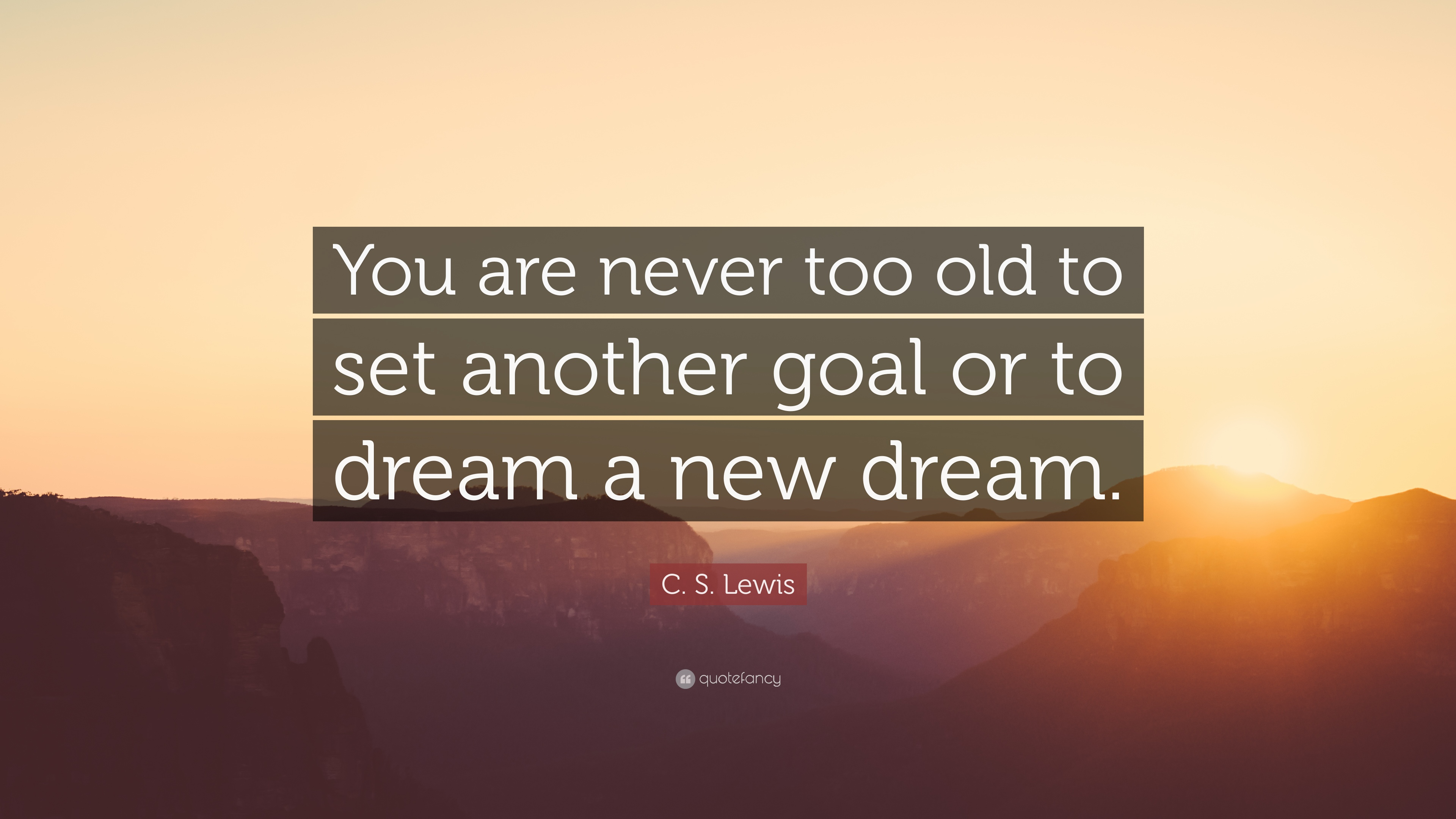 C. S. Lewis Quote: U201cYou Are Never Too Old To Set Another Goal Or To