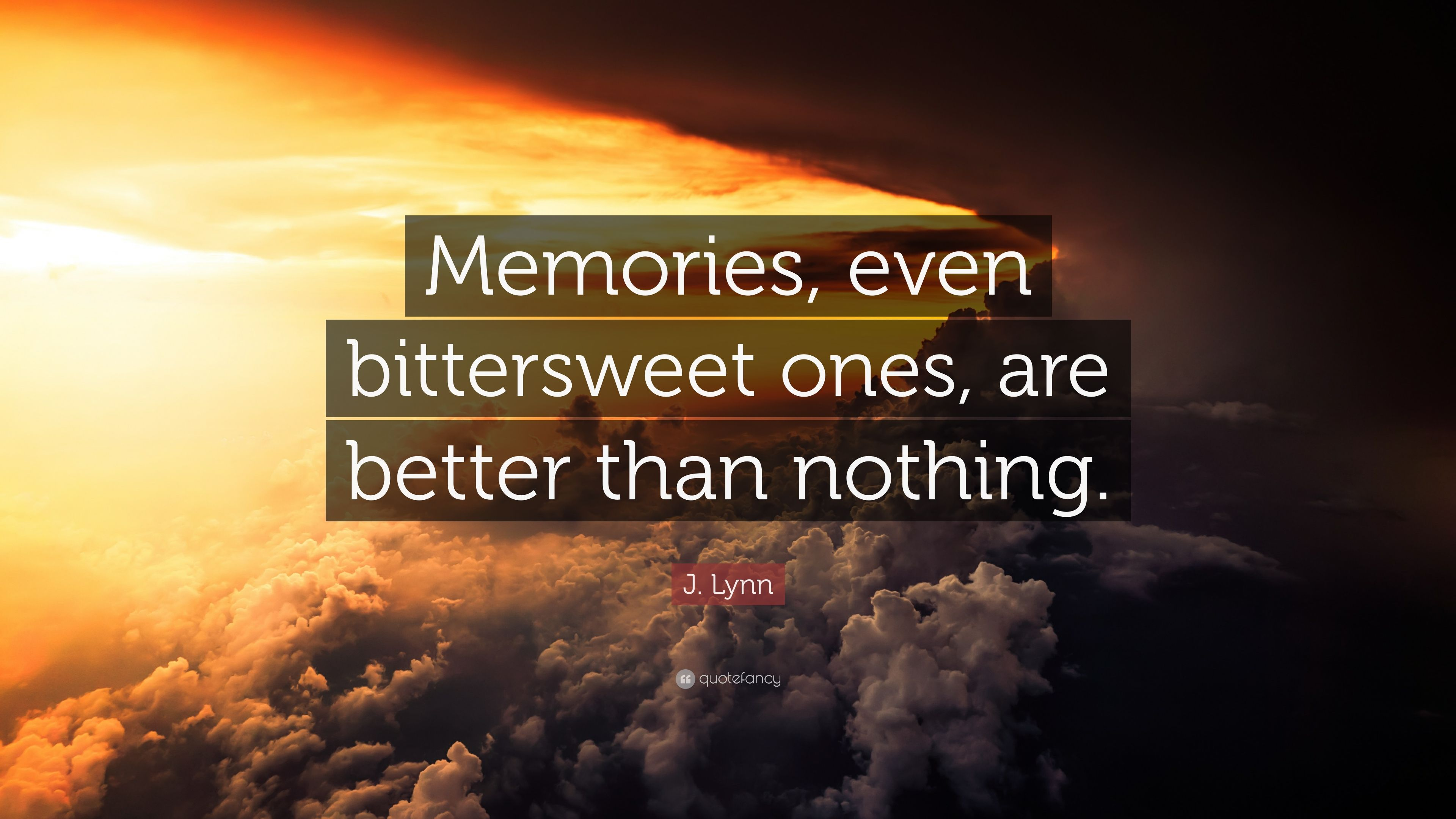 "j lynn quote ""memories even bittersweet ones are better than"