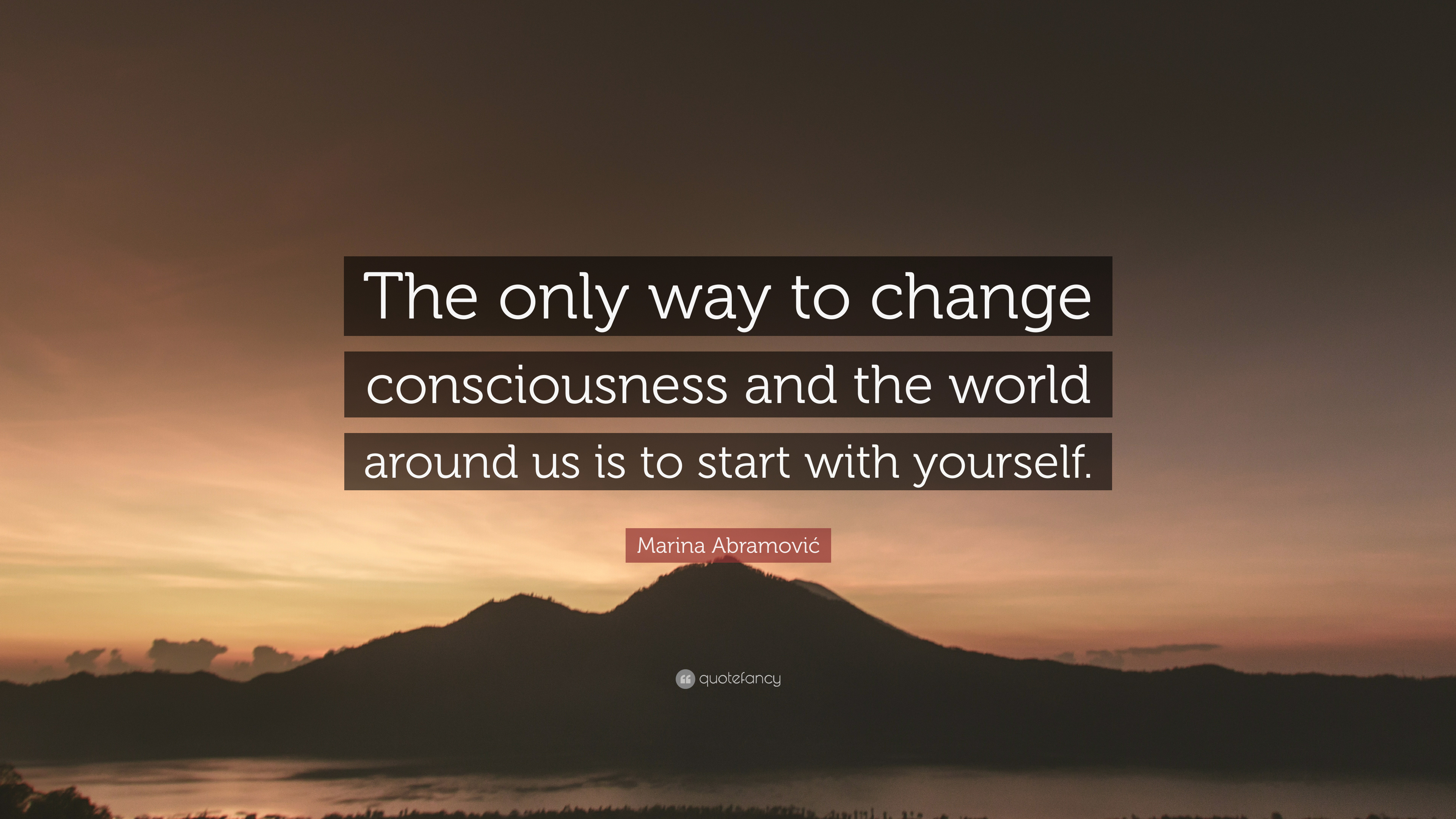"Marina Abramović Quote: ""The only way to change consciousness and the world  around us"