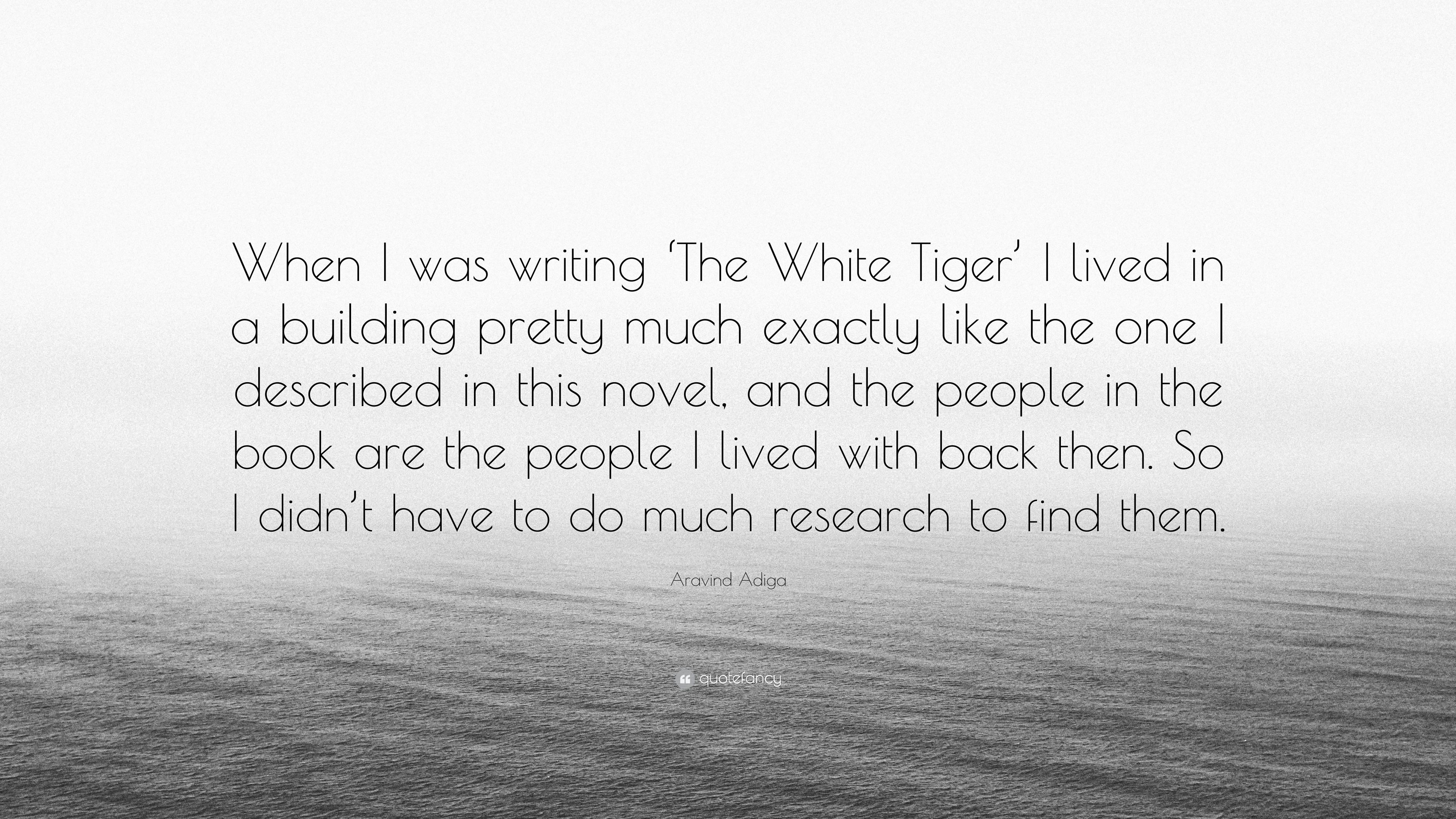 "aravind adiga quote: ""when i was writing 'the white tiger' i lived"