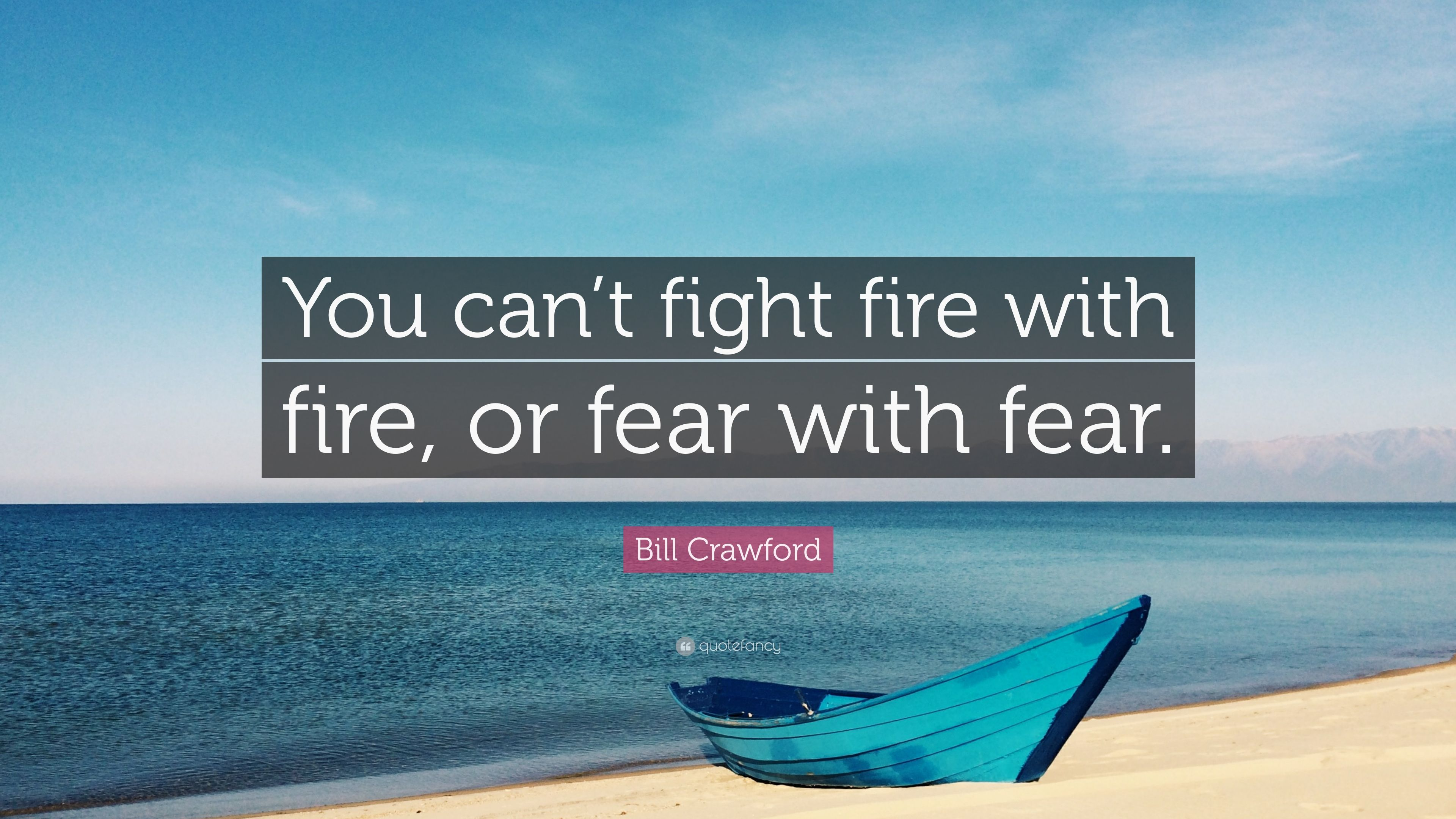 Bill Crawford Quote You Cant Fight Fire With Fire Or Fear With