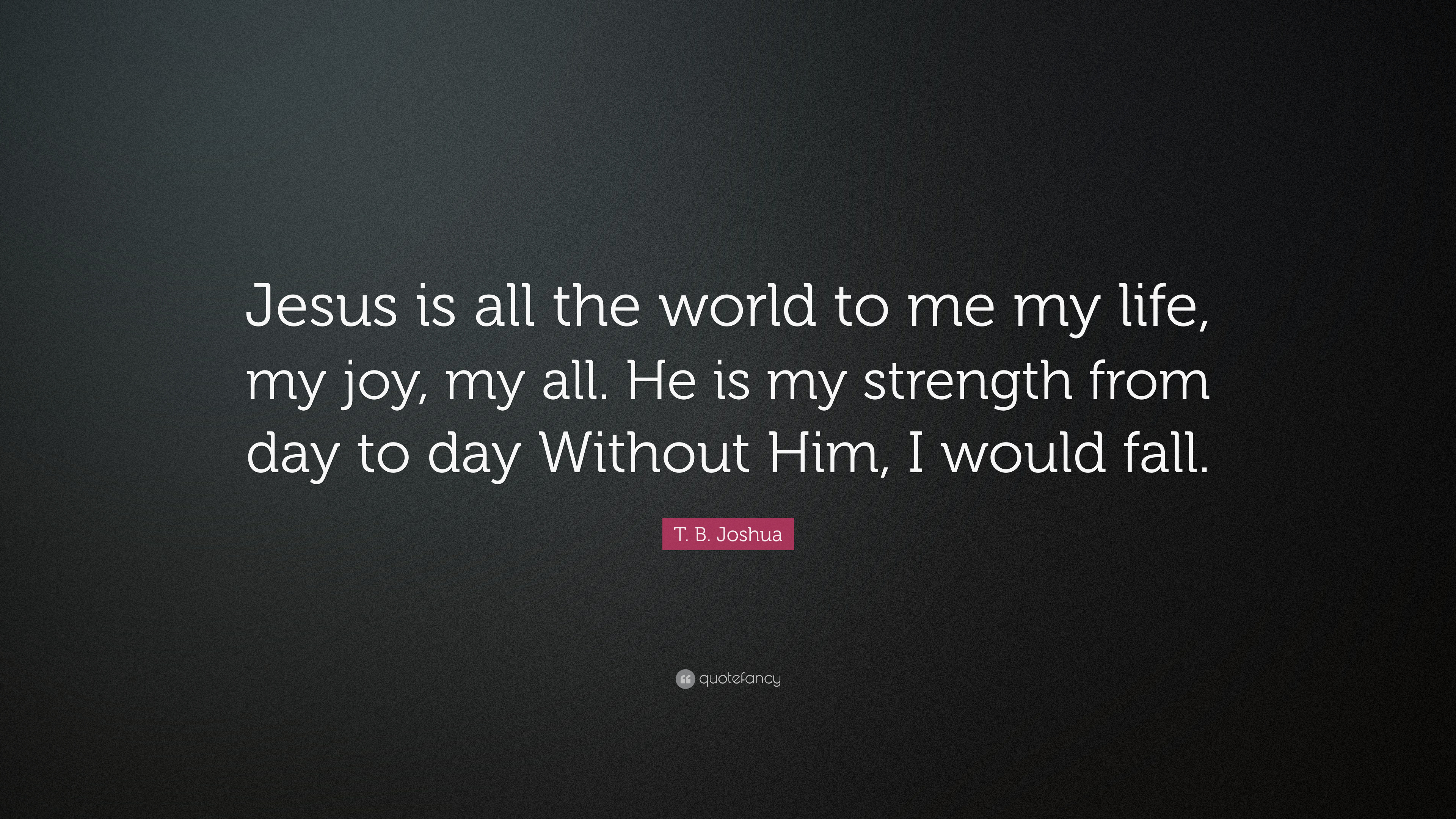 T B Joshua Quote Jesus Is All The World To Me My Life My Joy