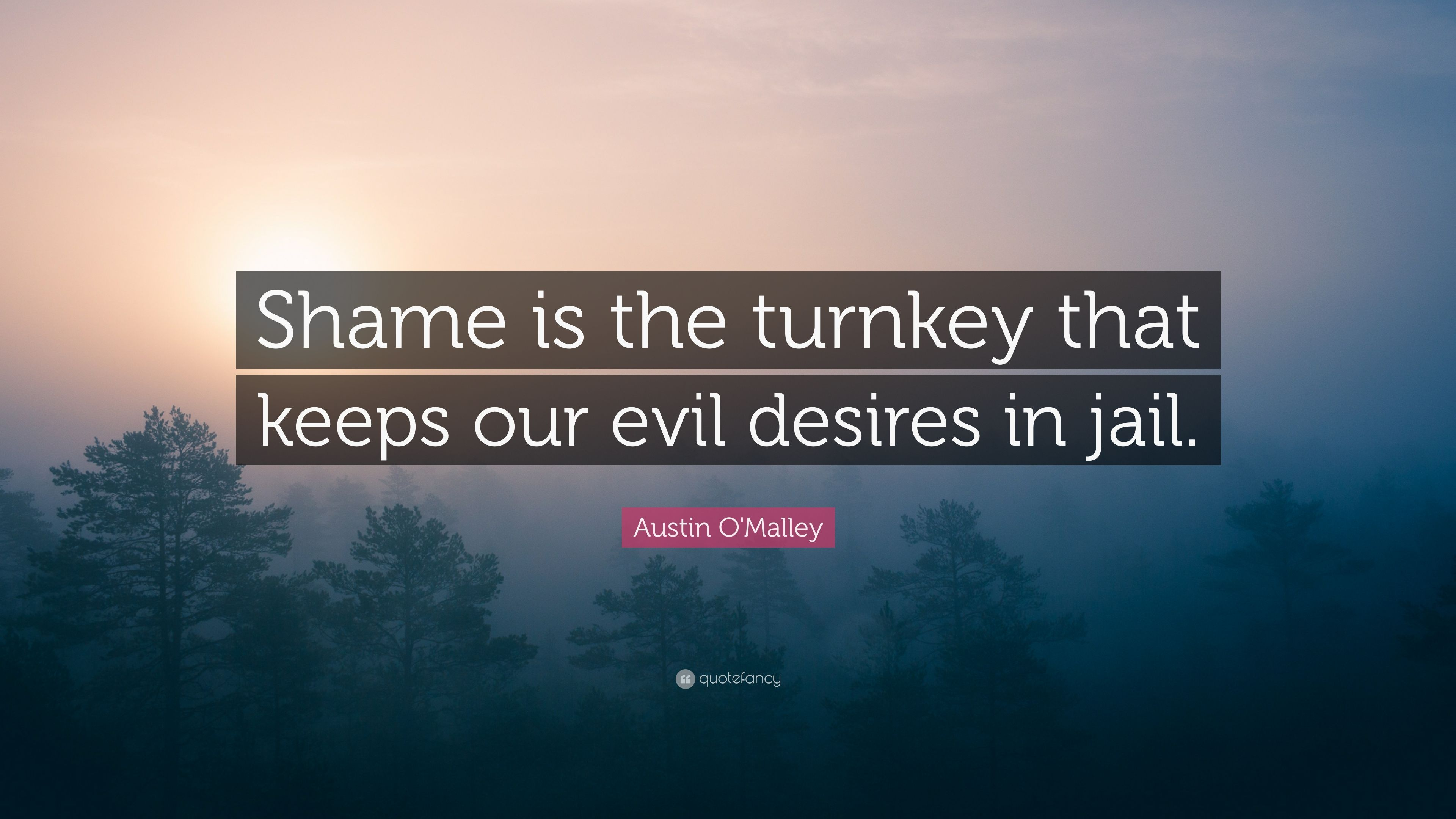 """Austin O'Malley Quote: """"Shame is the turnkey that keeps our evil"""