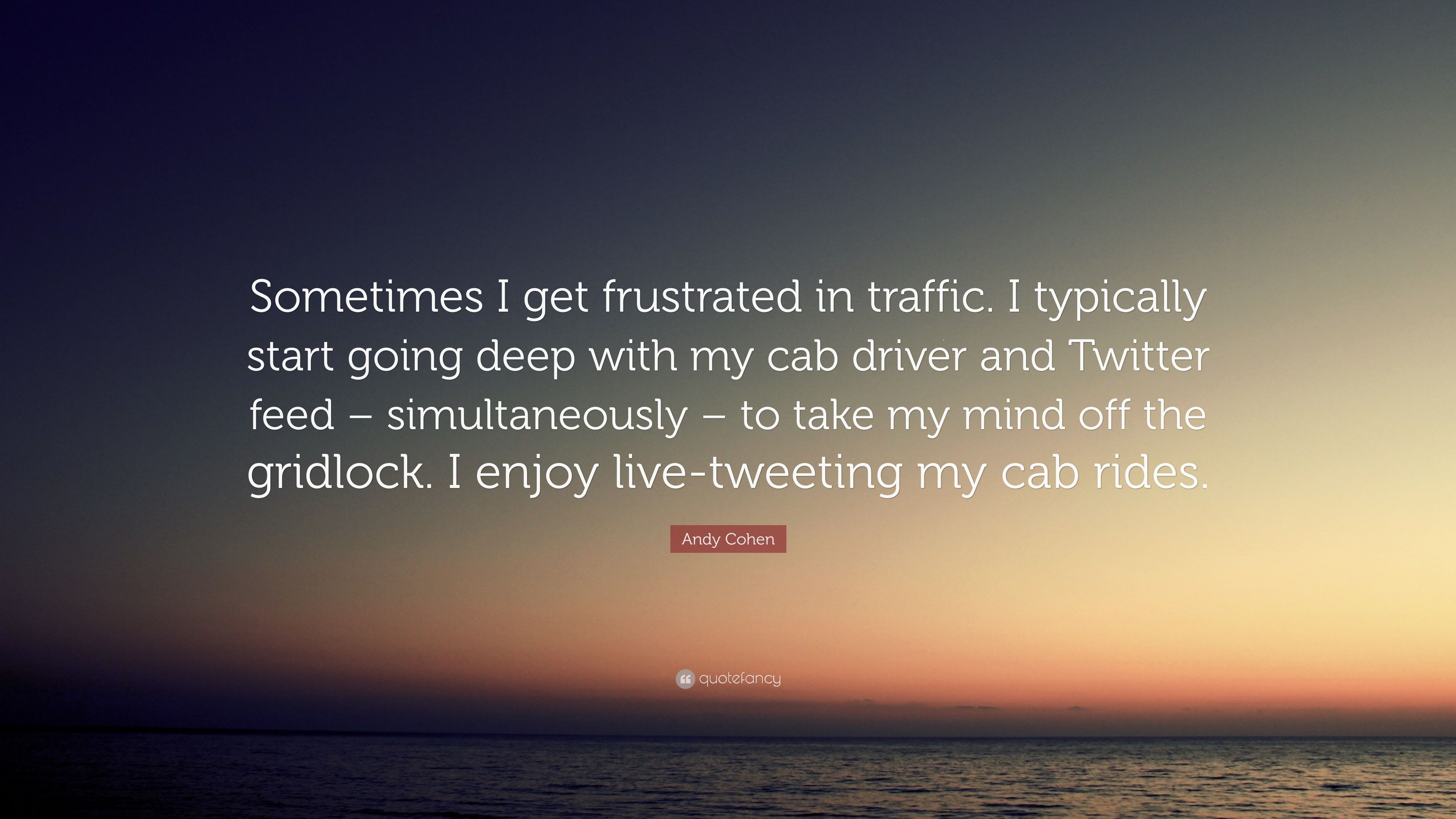 Andy Cohen Quote Sometimes I Get Frustrated In Traffic Typically Start Going