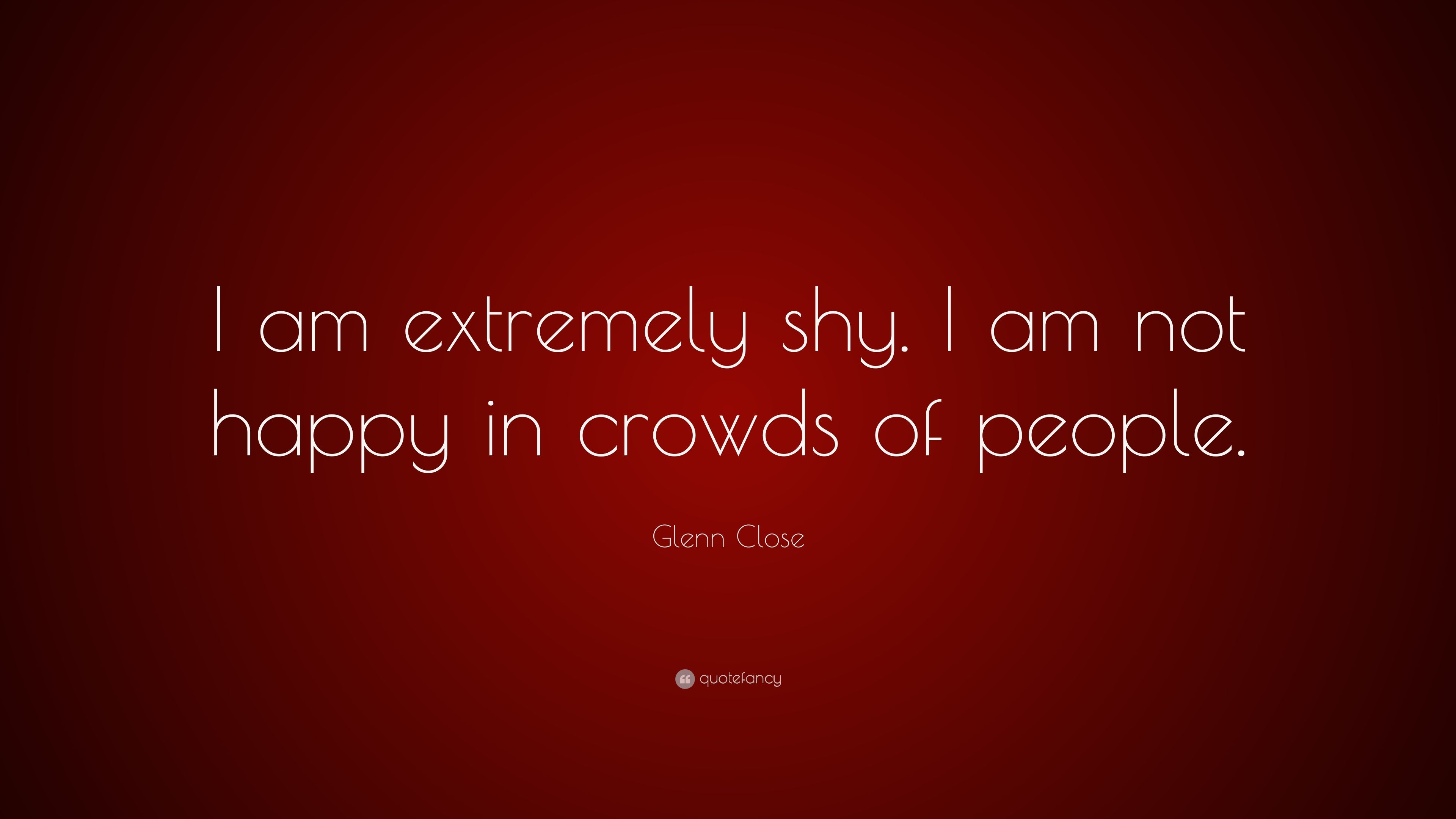 Glenn Close Quote: U201cI Am Extremely Shy. I Am Not Happy In Crowds