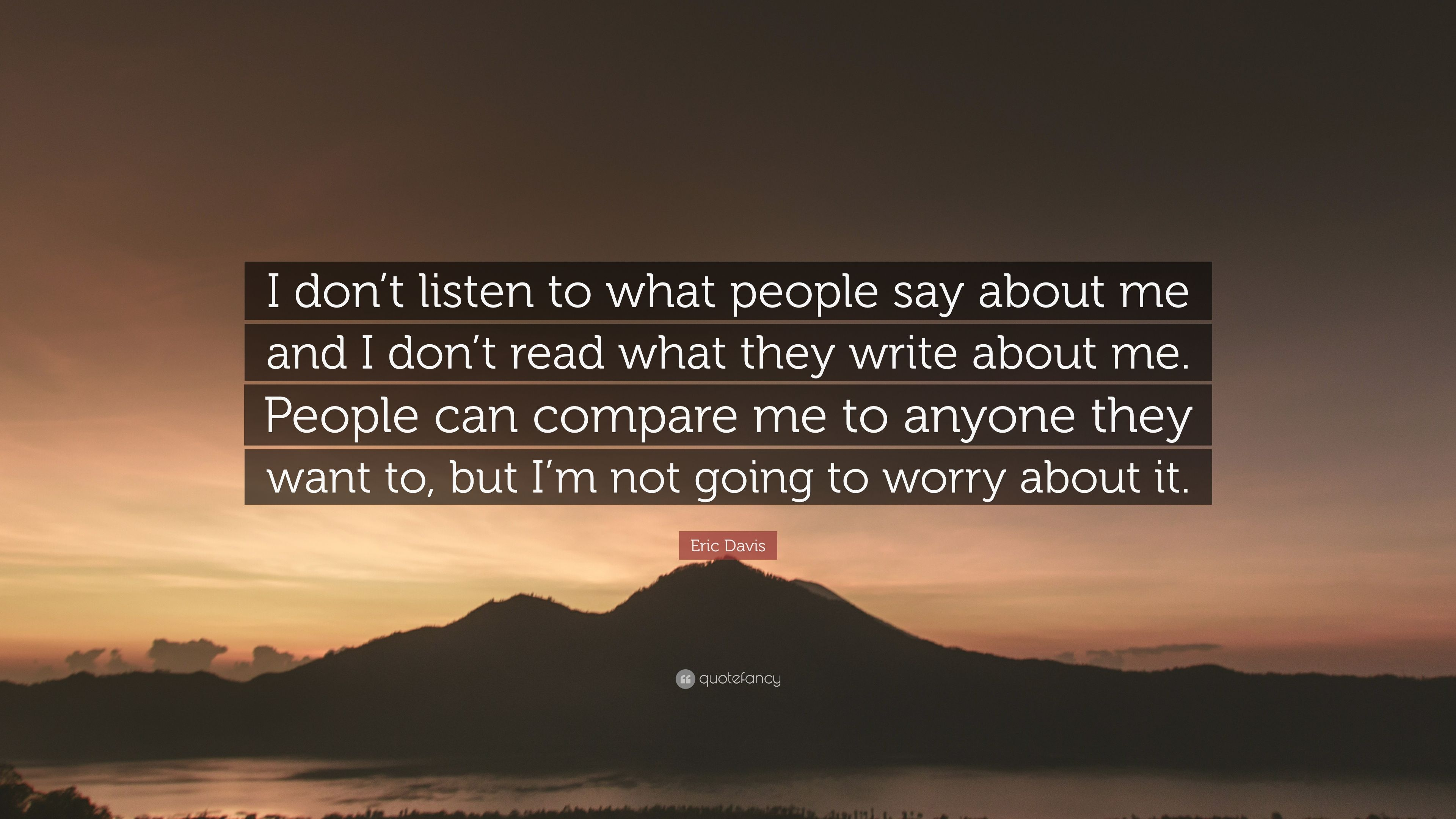 Eric Davis Quote I Dont Listen To What People Say About Me And I
