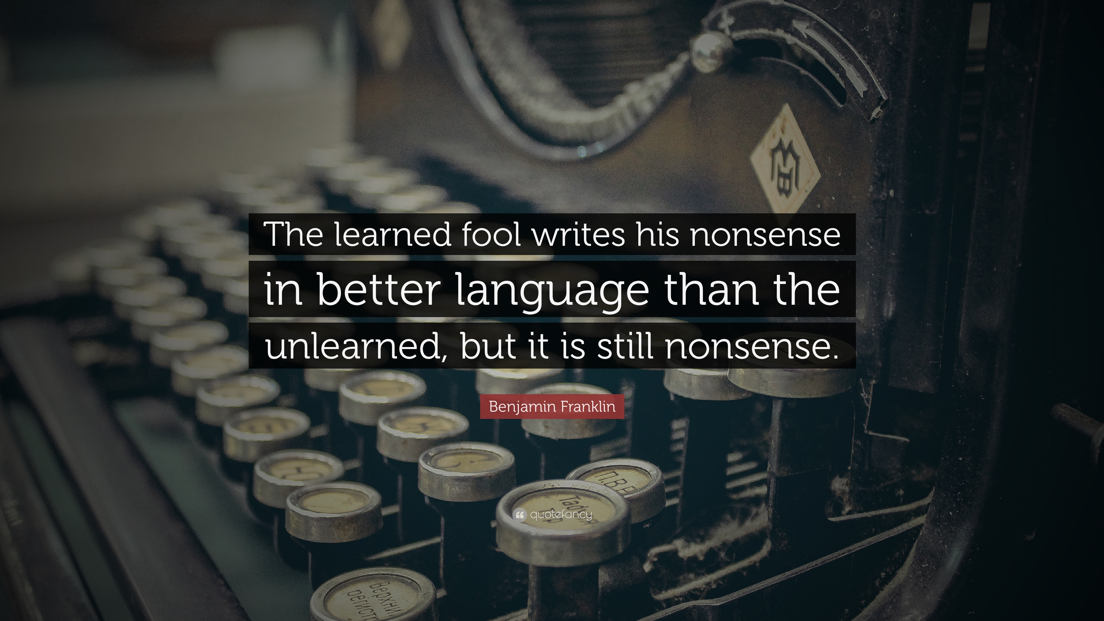Benjamin Franklin Quote: U201cThe Learned Fool Writes His Nonsense In Better  Language Than The