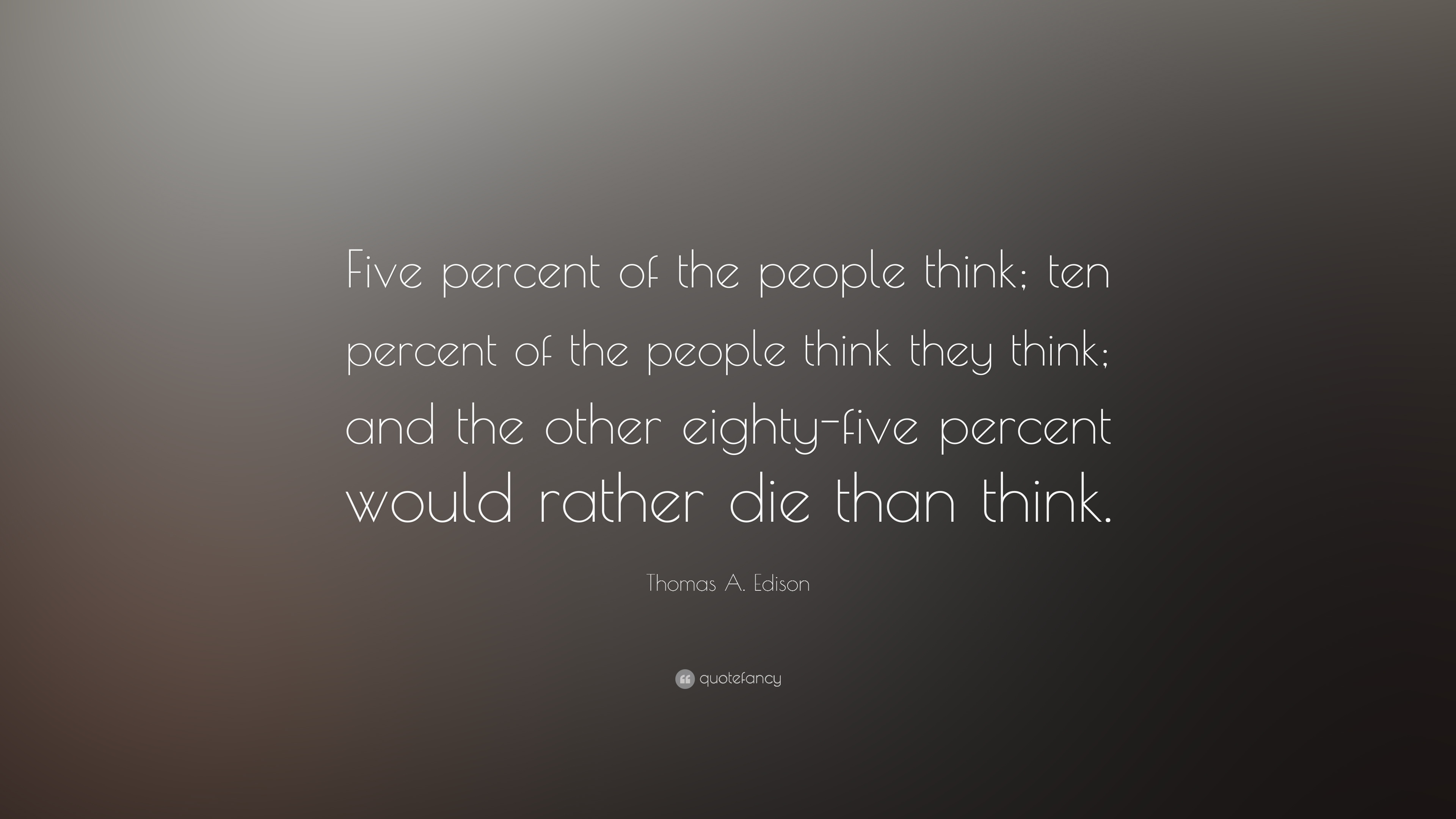 Superbe Thomas A. Edison Quote: U201cFive Percent Of The People Think; Ten Percent