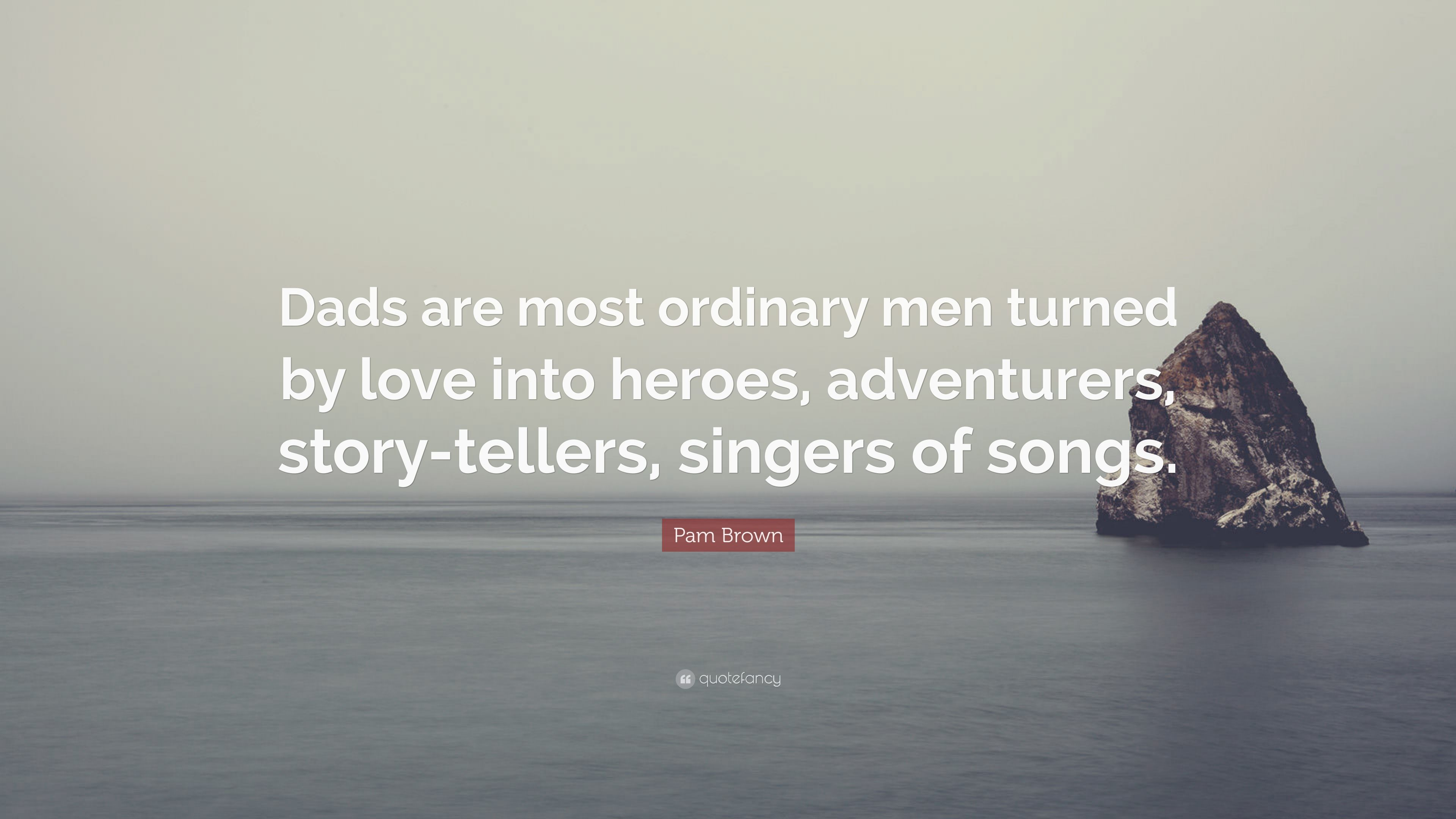 "Pam Brown Quote: ""Dads are most ordinary men turned by love"