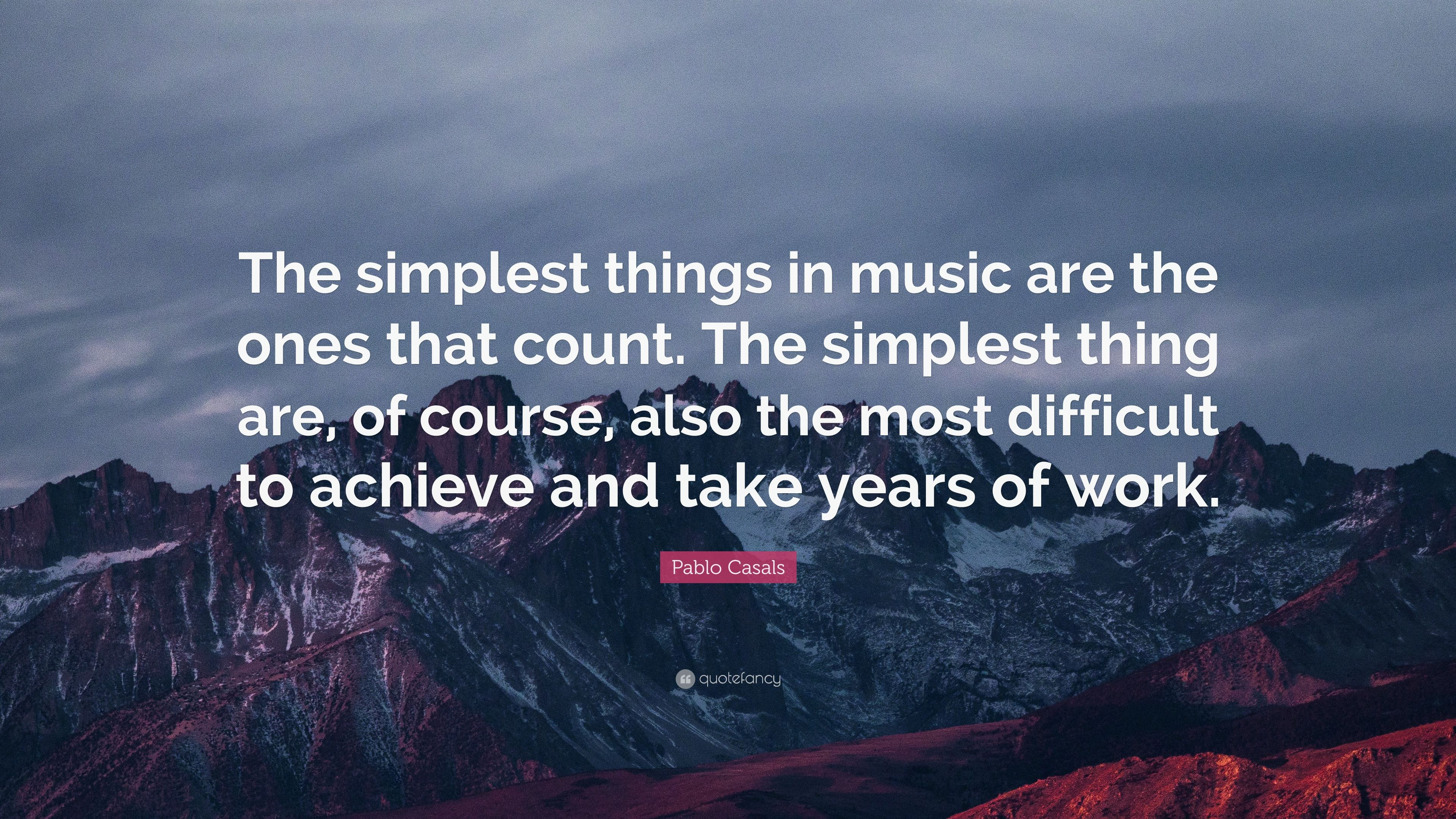 "Pablo Casals Quote: ""The simplest things in music are the"