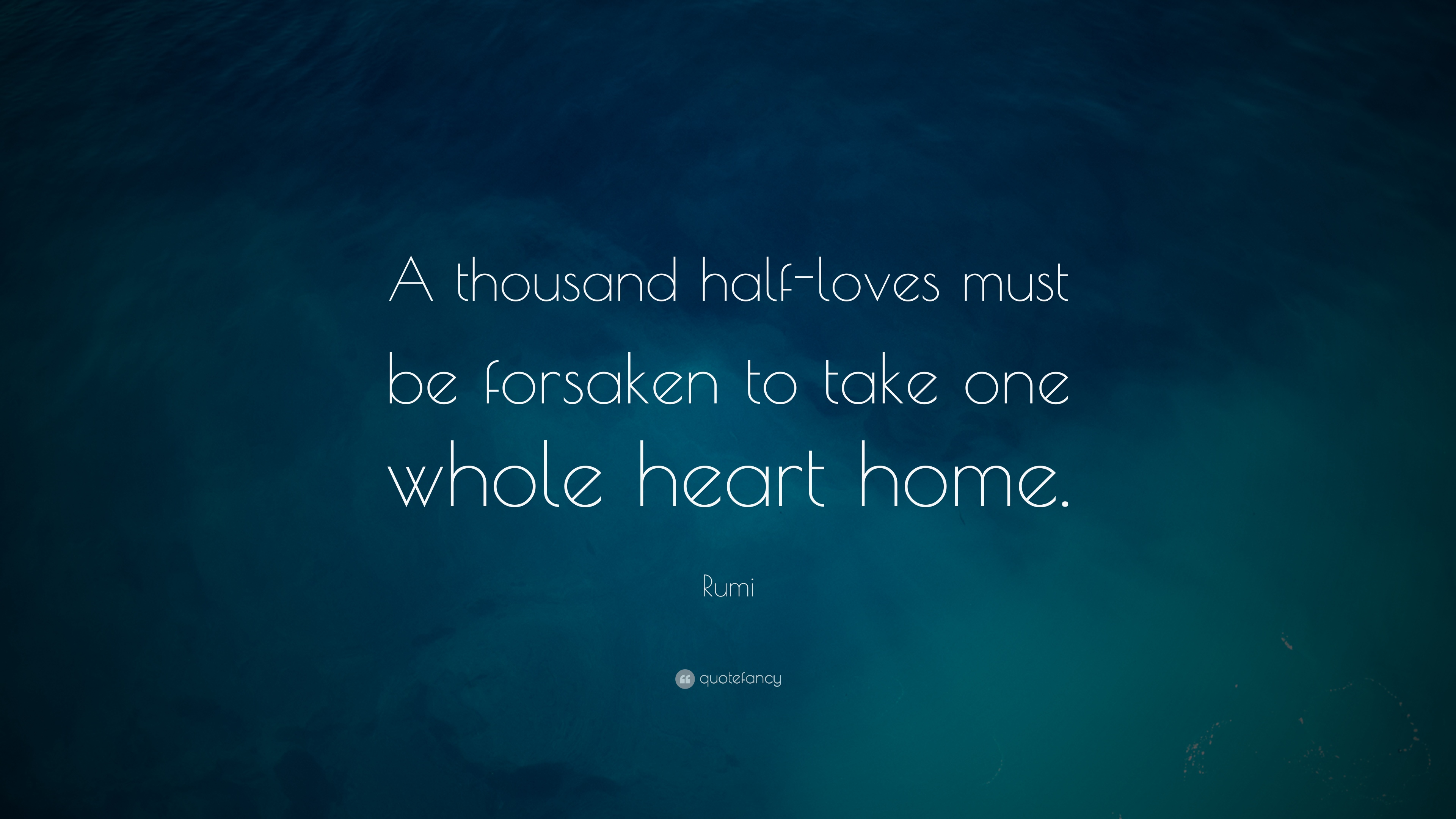 Rumi quote a thousand half loves must be forsaken to for Wallpaper home is where the heart is