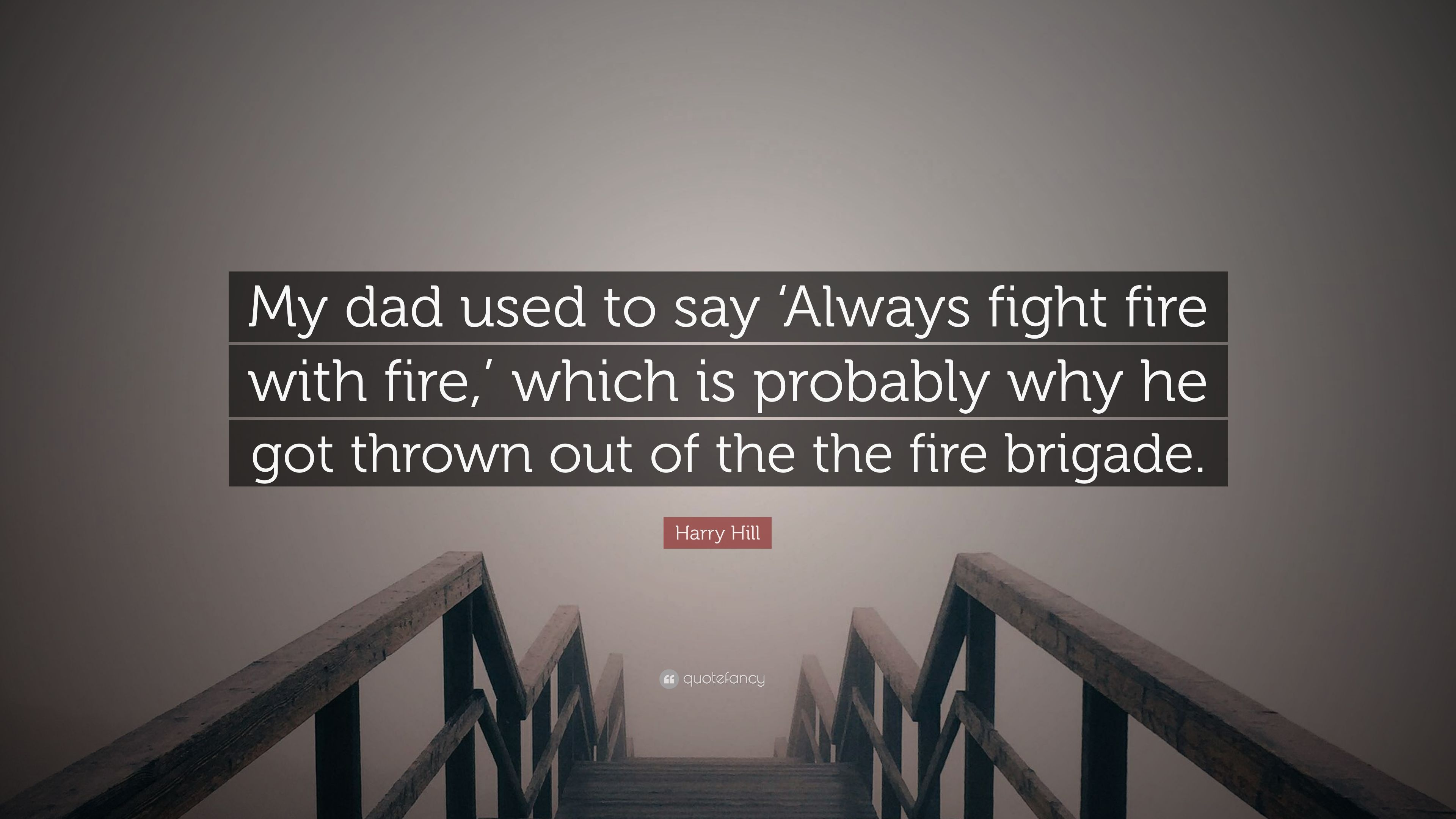Harry Hill Quote My Dad Used To Say Always Fight Fire With Fire