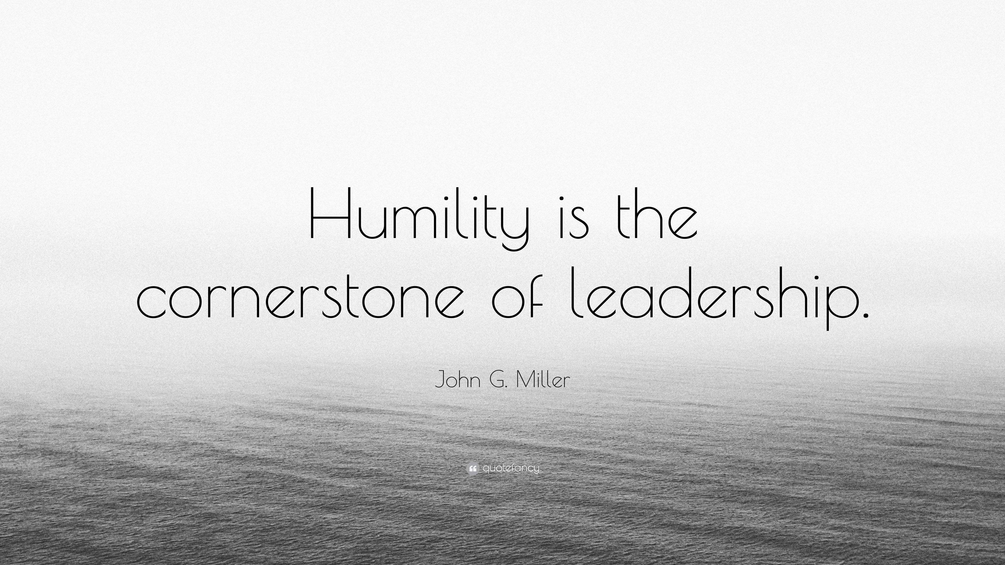 John G Miller Quote Humility Is The Cornerstone Of Leadership 7 Wallpapers Quotefancy