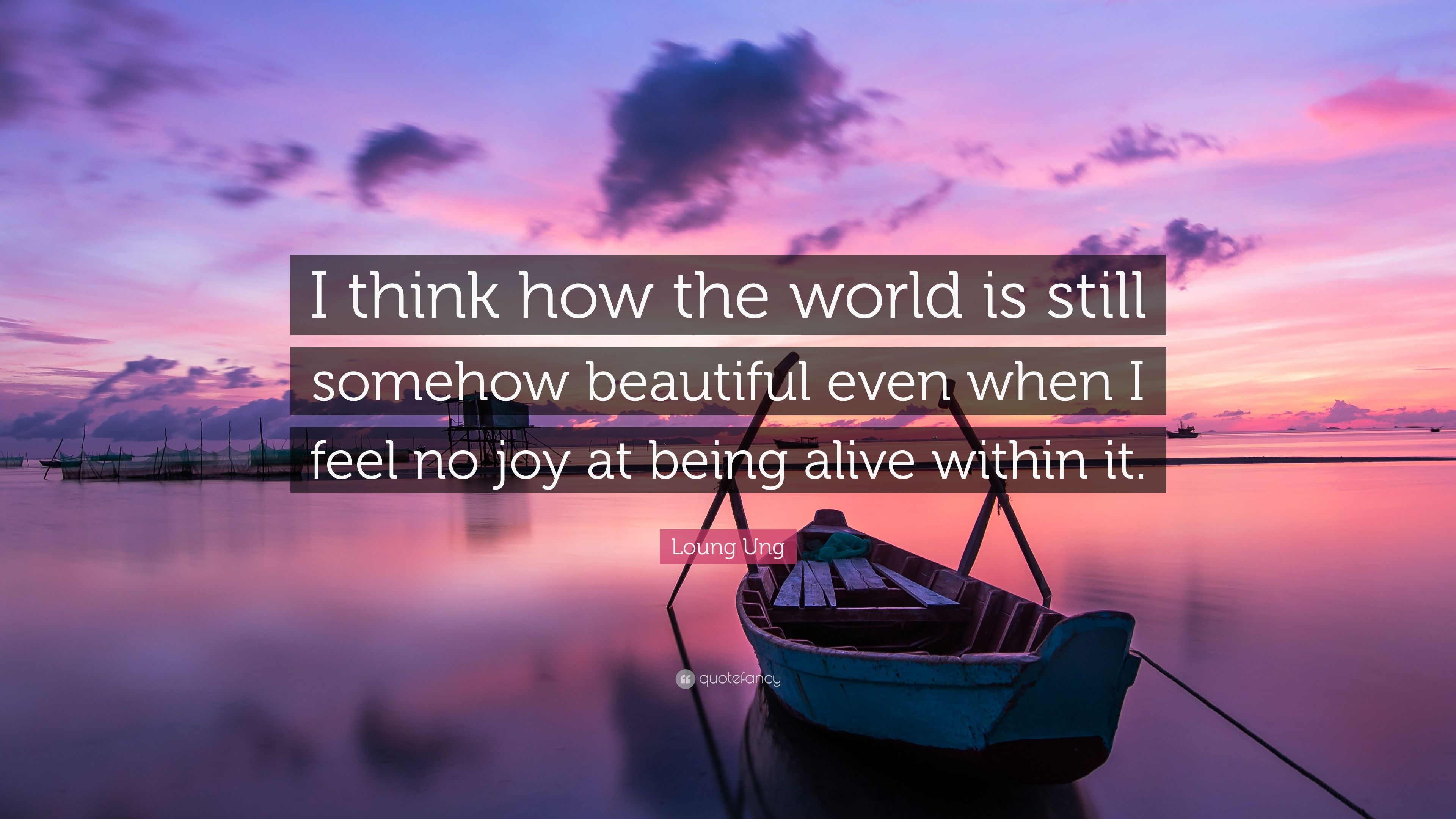 Loung Ung Quote I Think How The World Is Still Somehow Beautiful