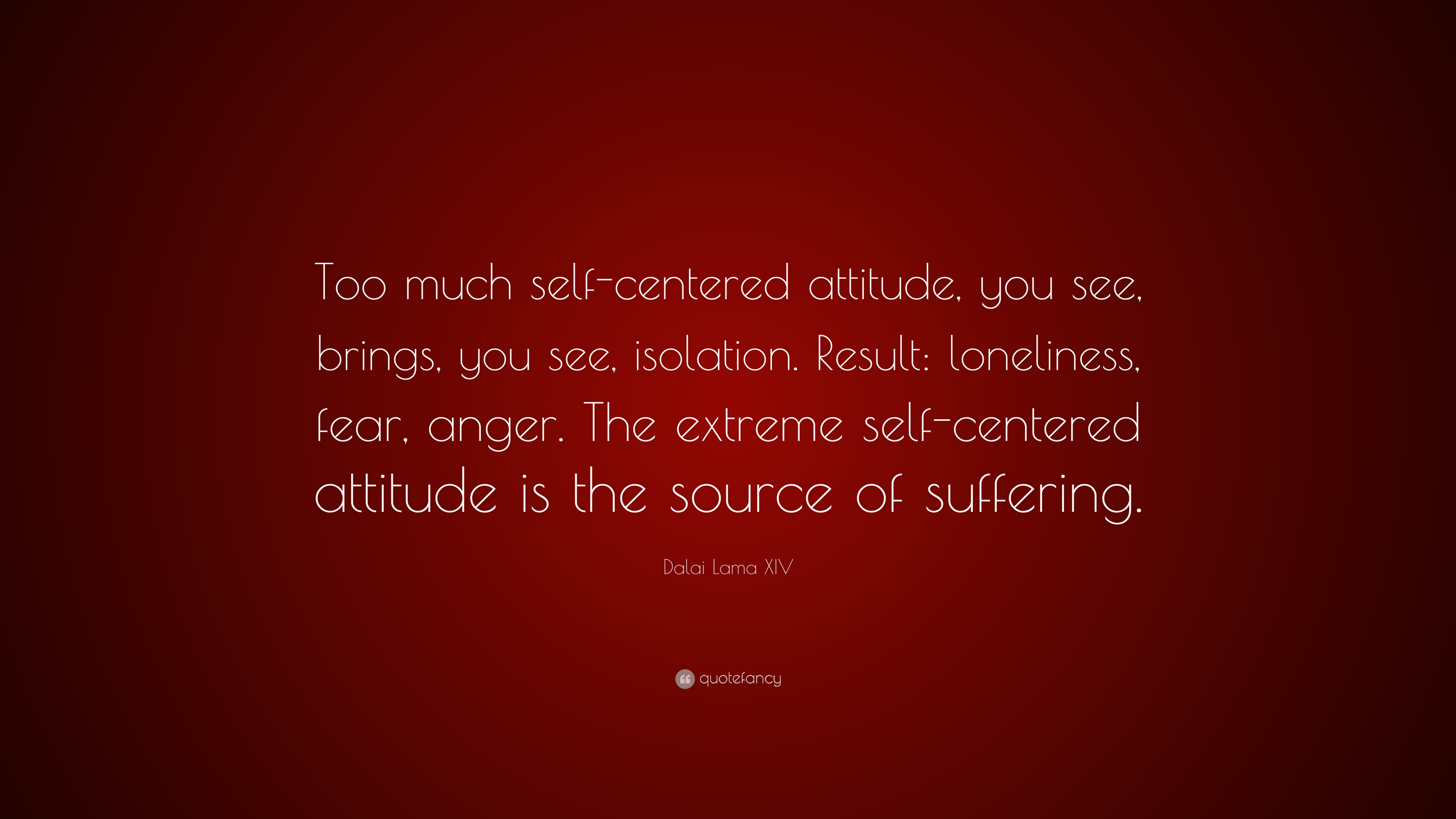Dalai Lama Xiv Quote Too Much Self Centered Attitude You See