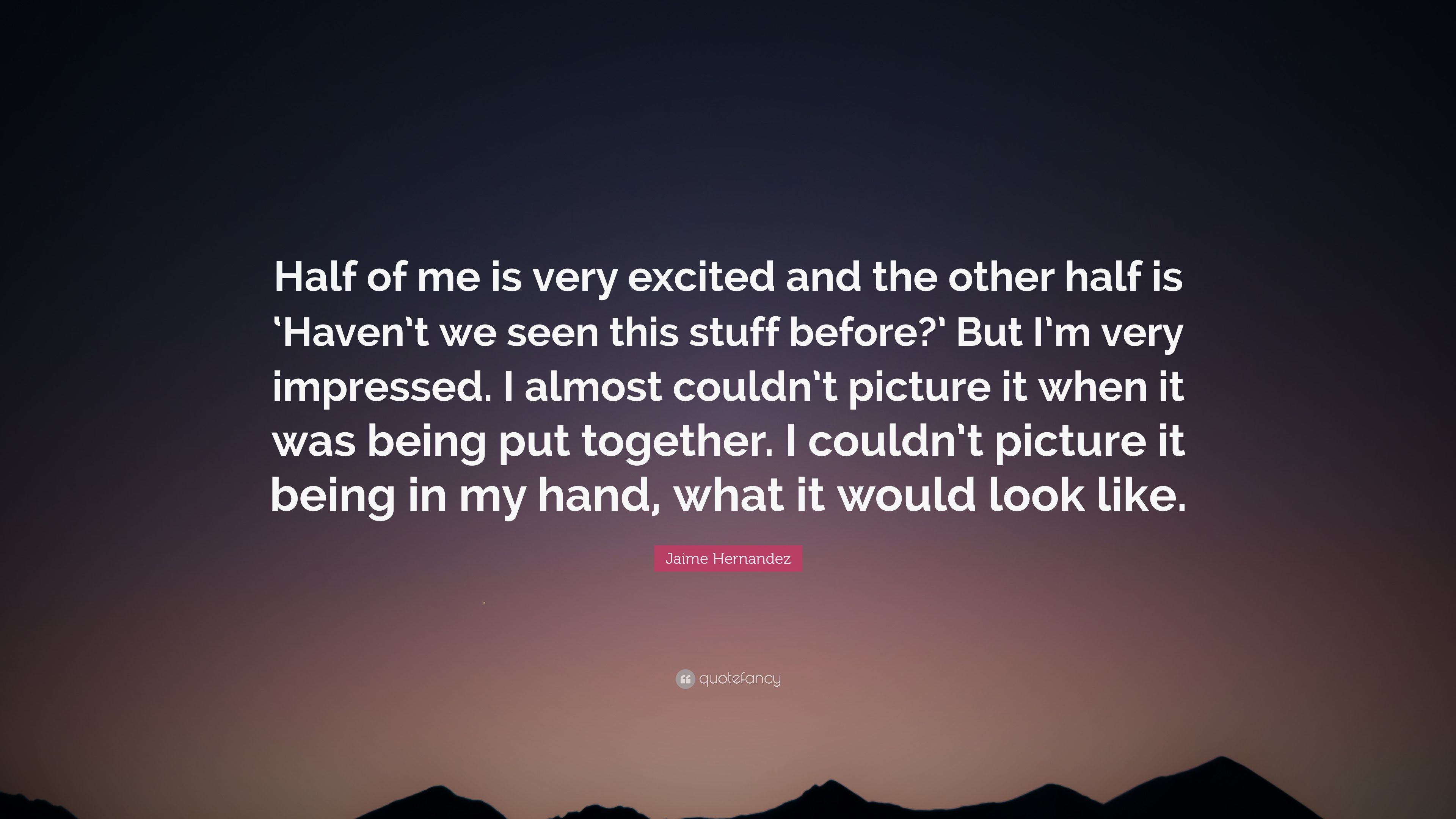 "Jaime Hernandez Quote: ""Half of me is very excited and the ..."