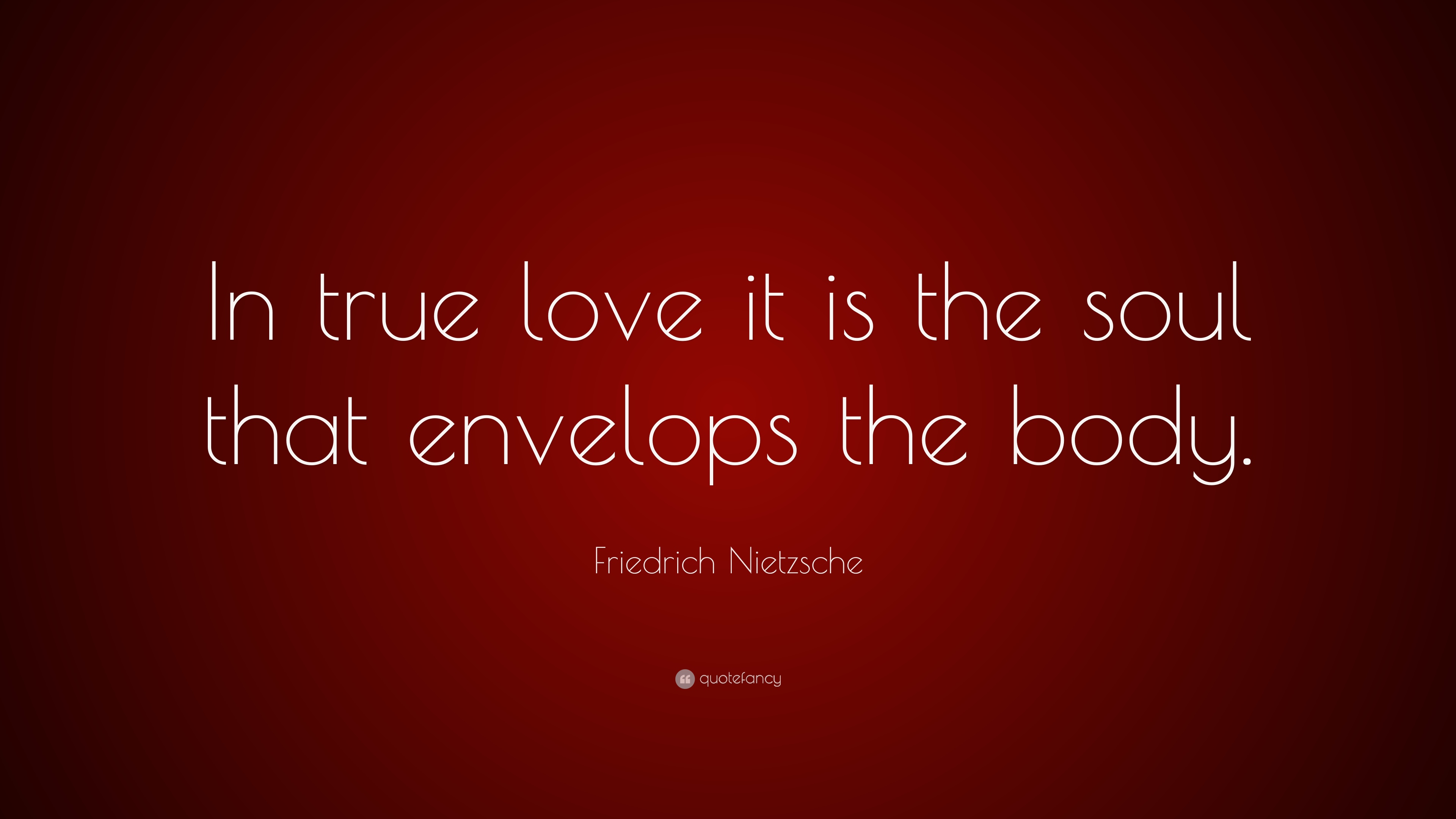 Friedrich Nietzsche Quote In True Love It Is The Soul That