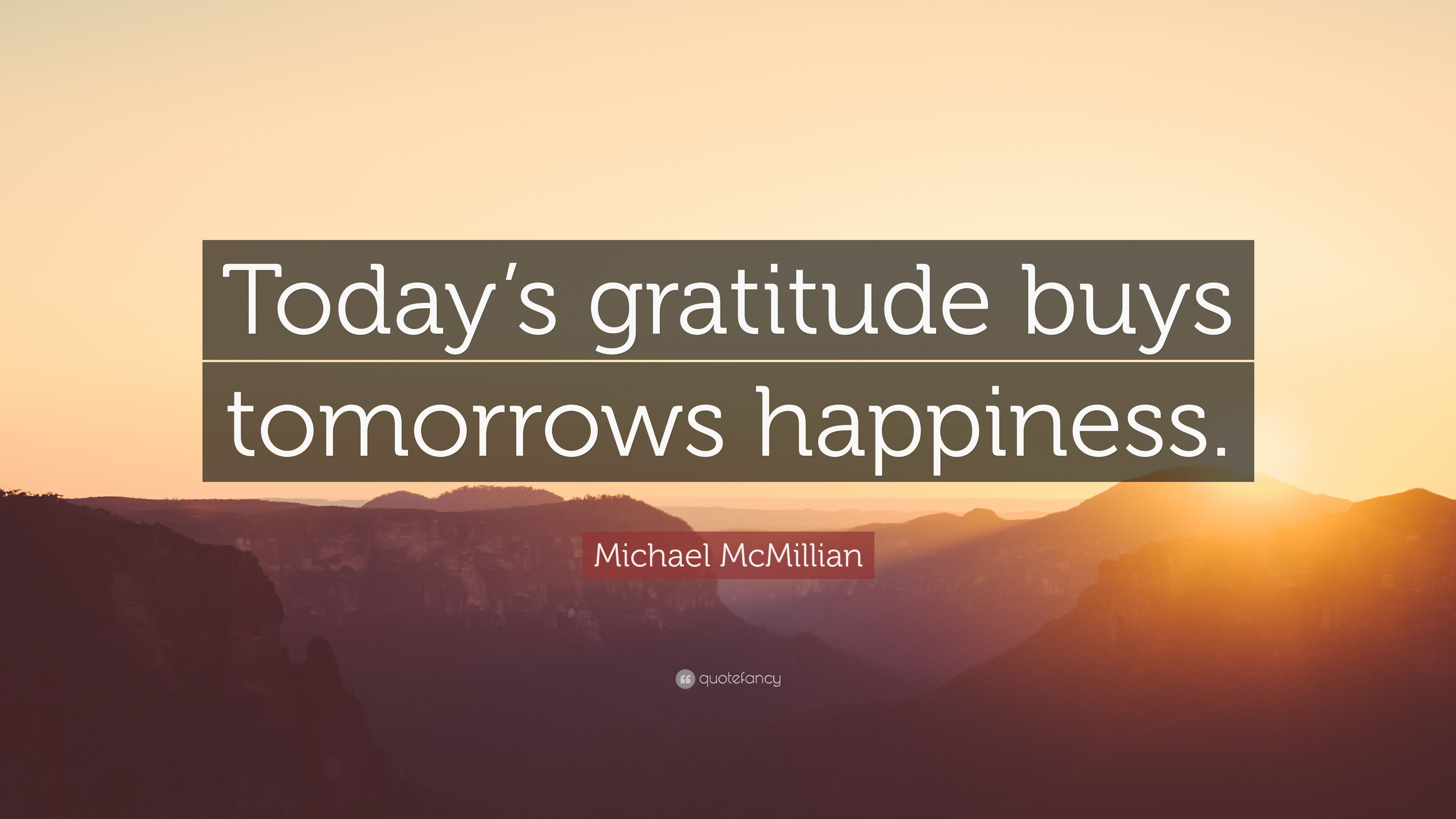 """Quote For Today About Happiness Michael Mcmillian Quote """"Today's Gratitude Buys Tomorrows"""