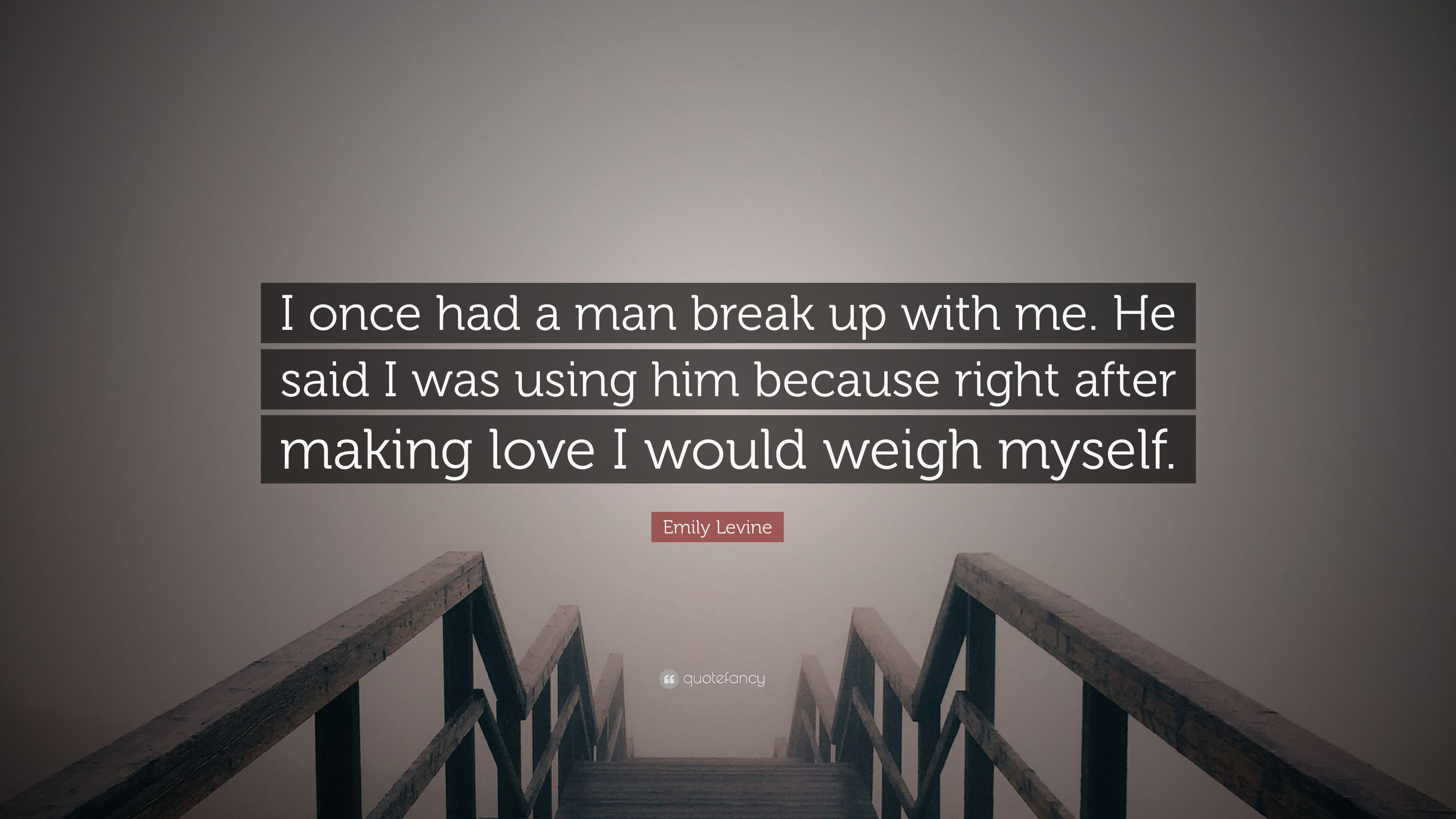 """Making Love Quotes For Him Emily Levine Quote """"I Once Had A Man Break Up With Mehe Said I"""