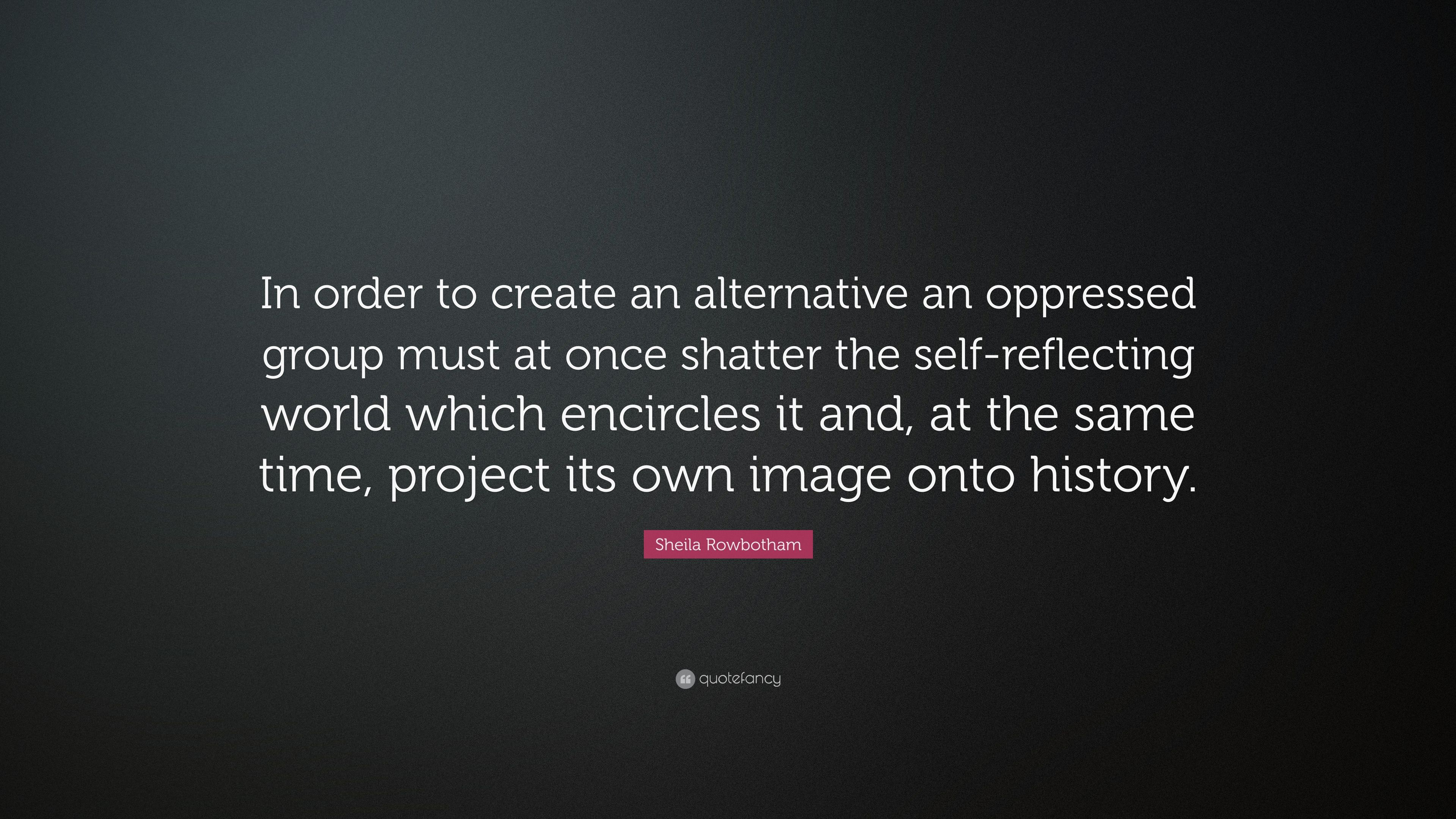 Sheila Rowbotham Quote In Order To Create An Alternative