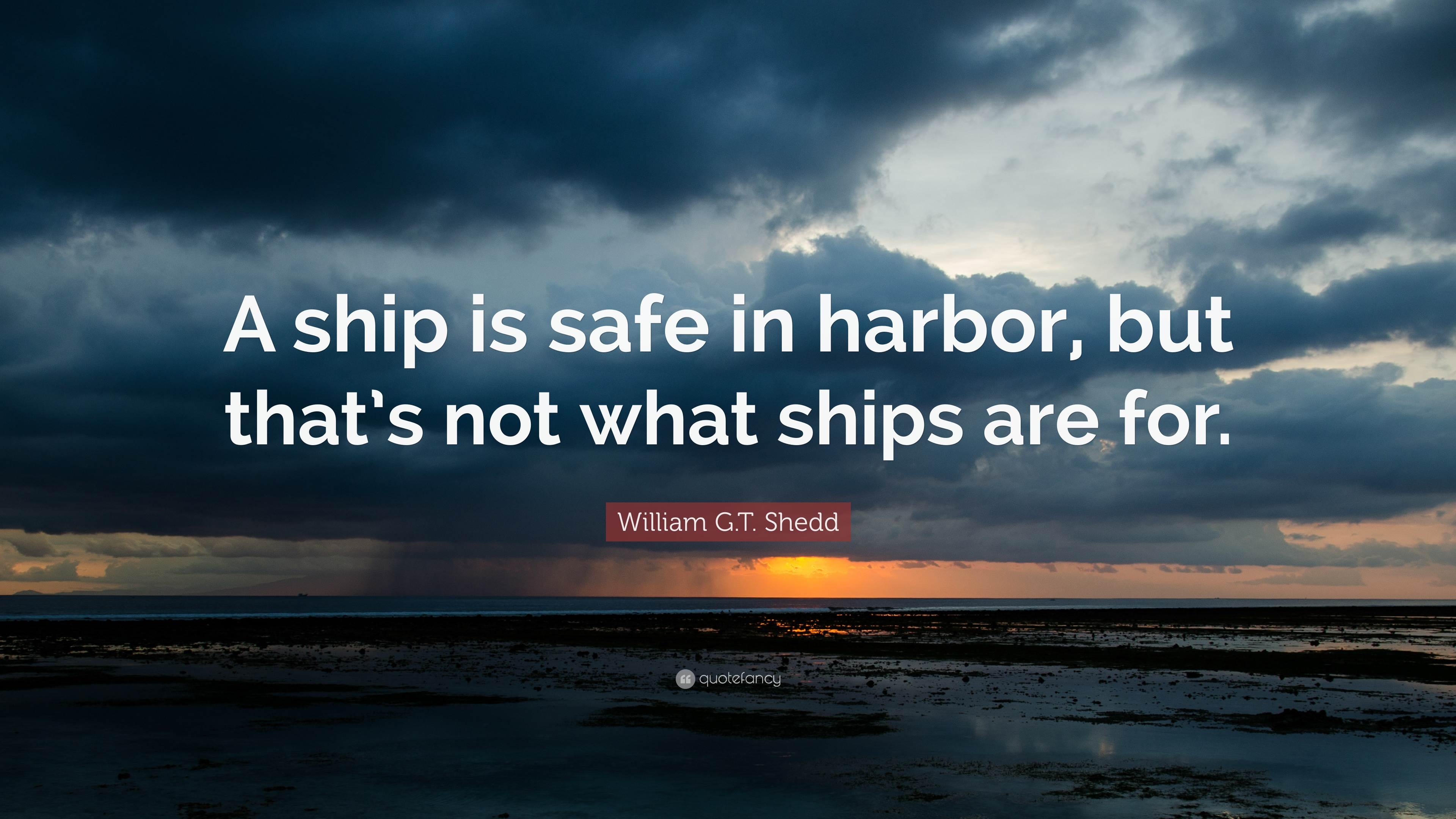 "Ship Quotes William G.tshedd Quote ""A Ship Is Safe In Harbor But That's"
