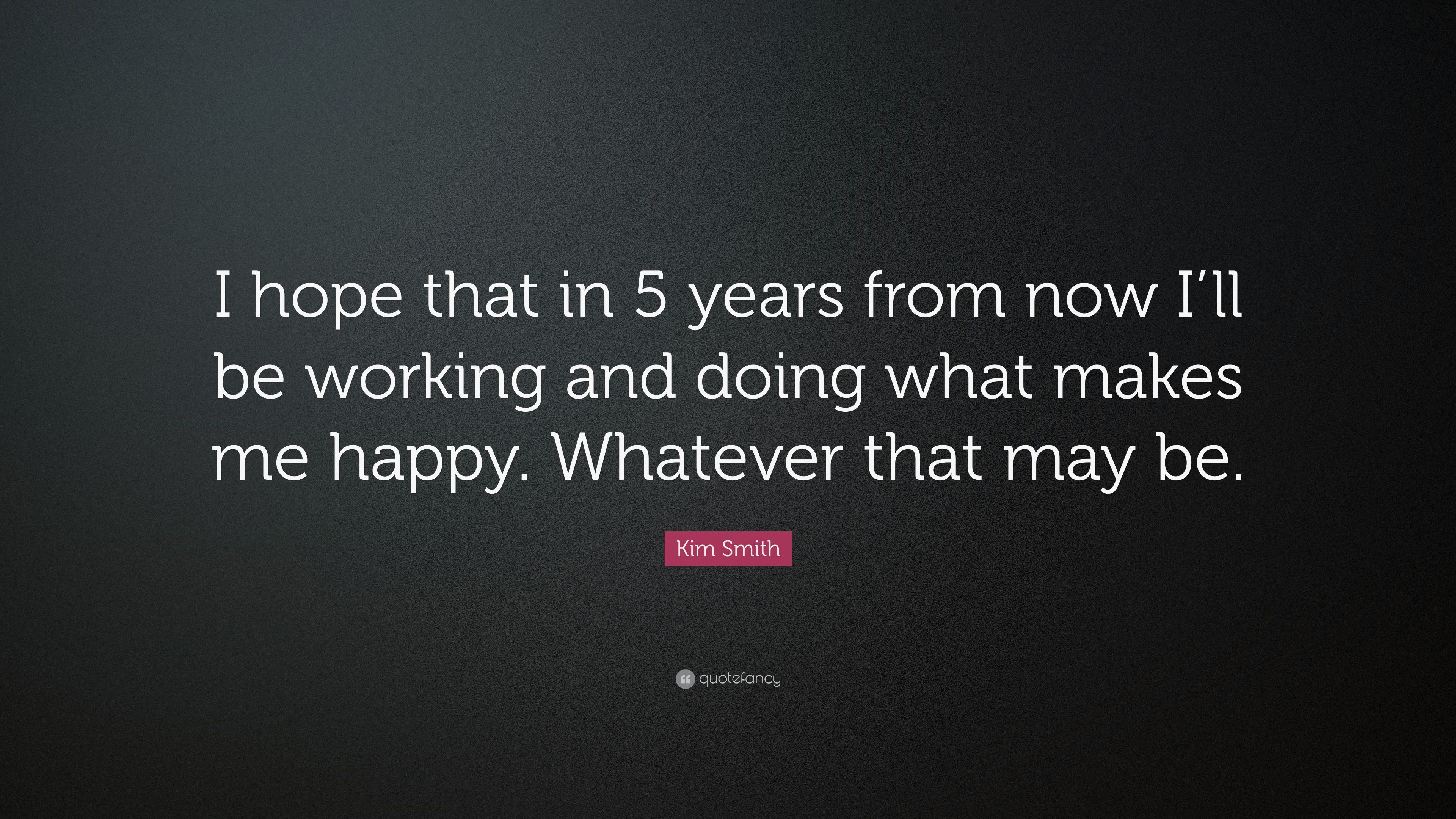 Kim Smith Quote I Hope That In 5 Years From Now Ill Be Working