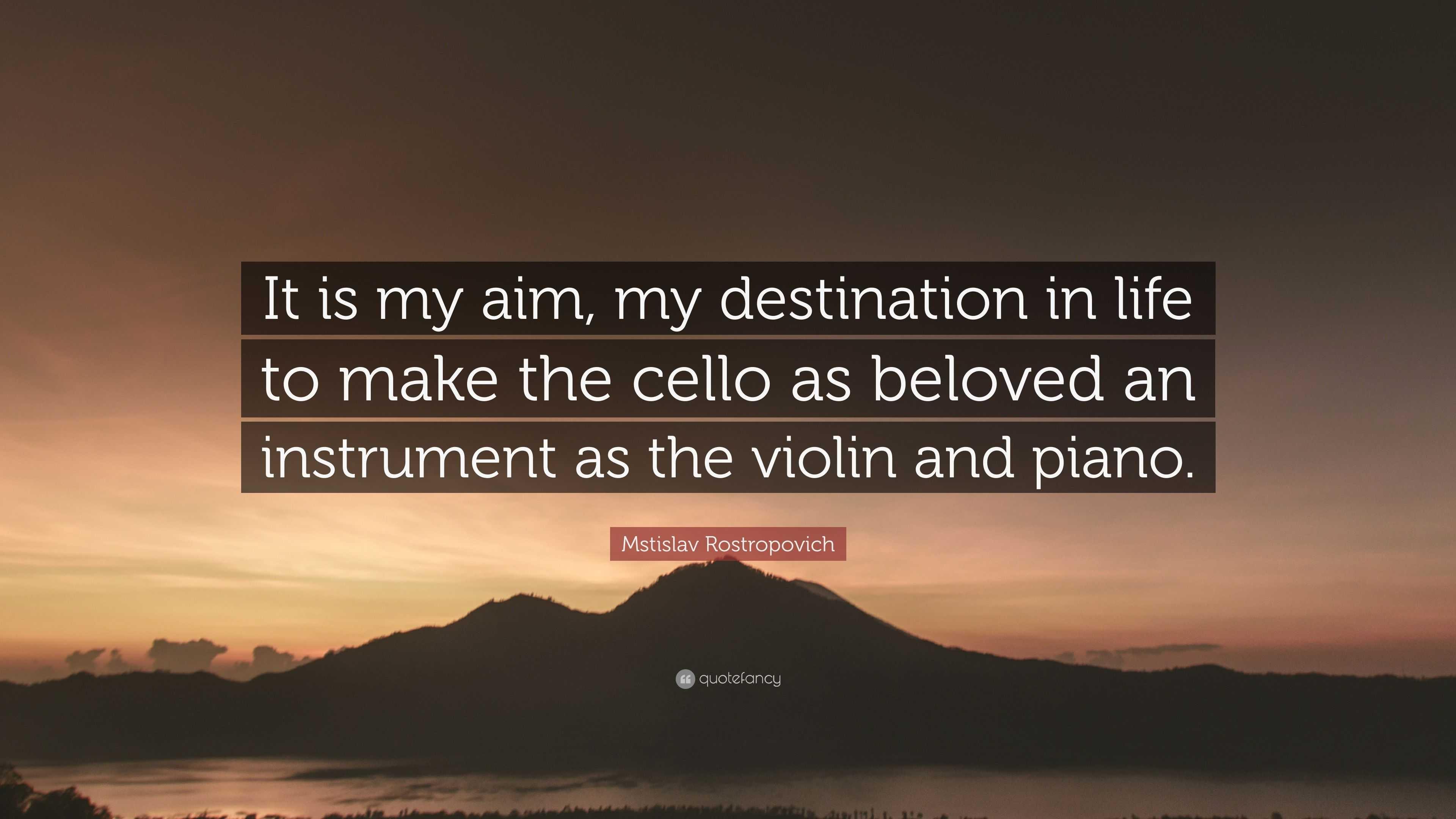 Mstislav Rostropovich Quote It Is My Aim Destination In Life To Make