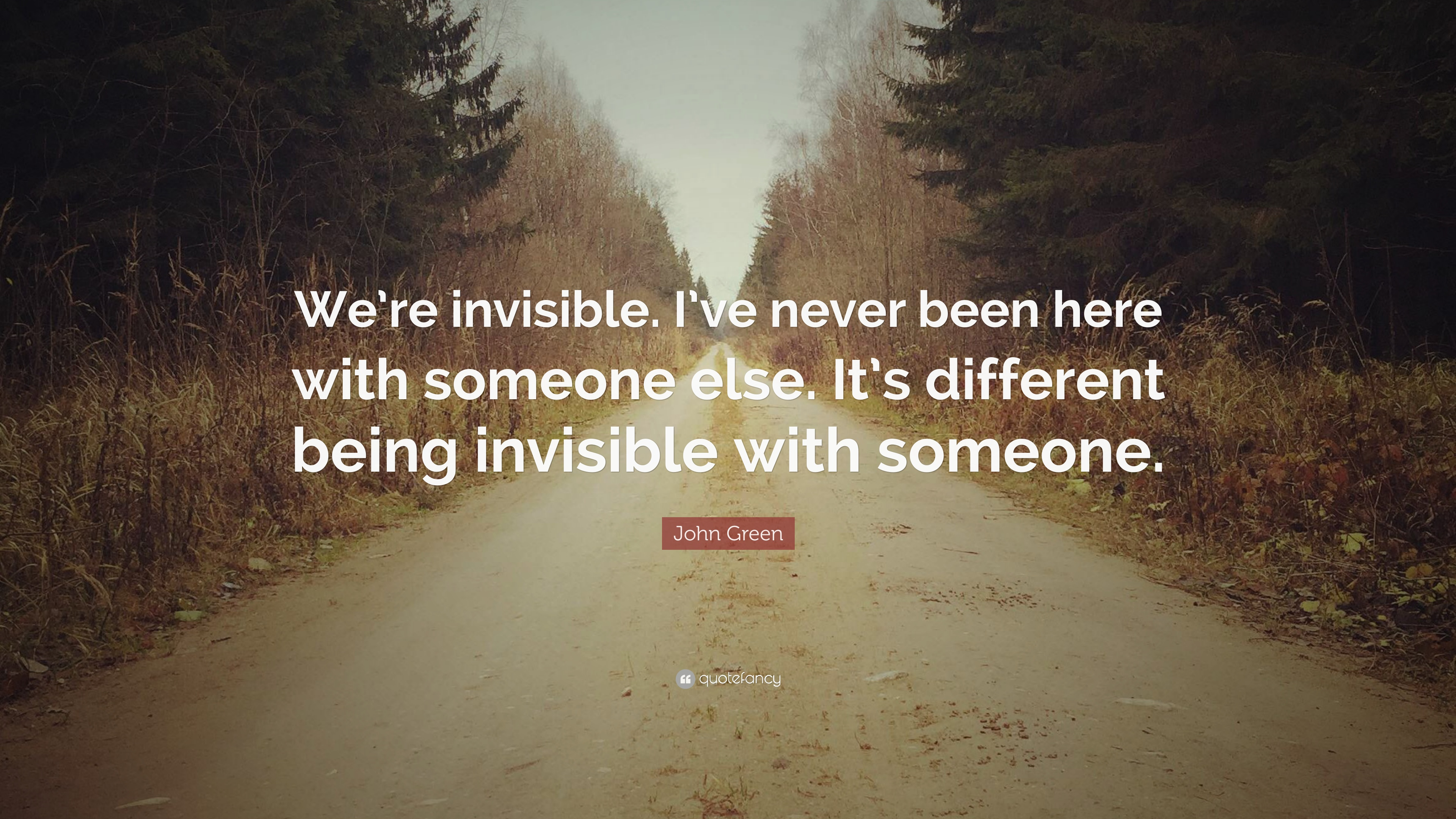 """John Green Quote: """"We're invisible. I've never been here ..."""