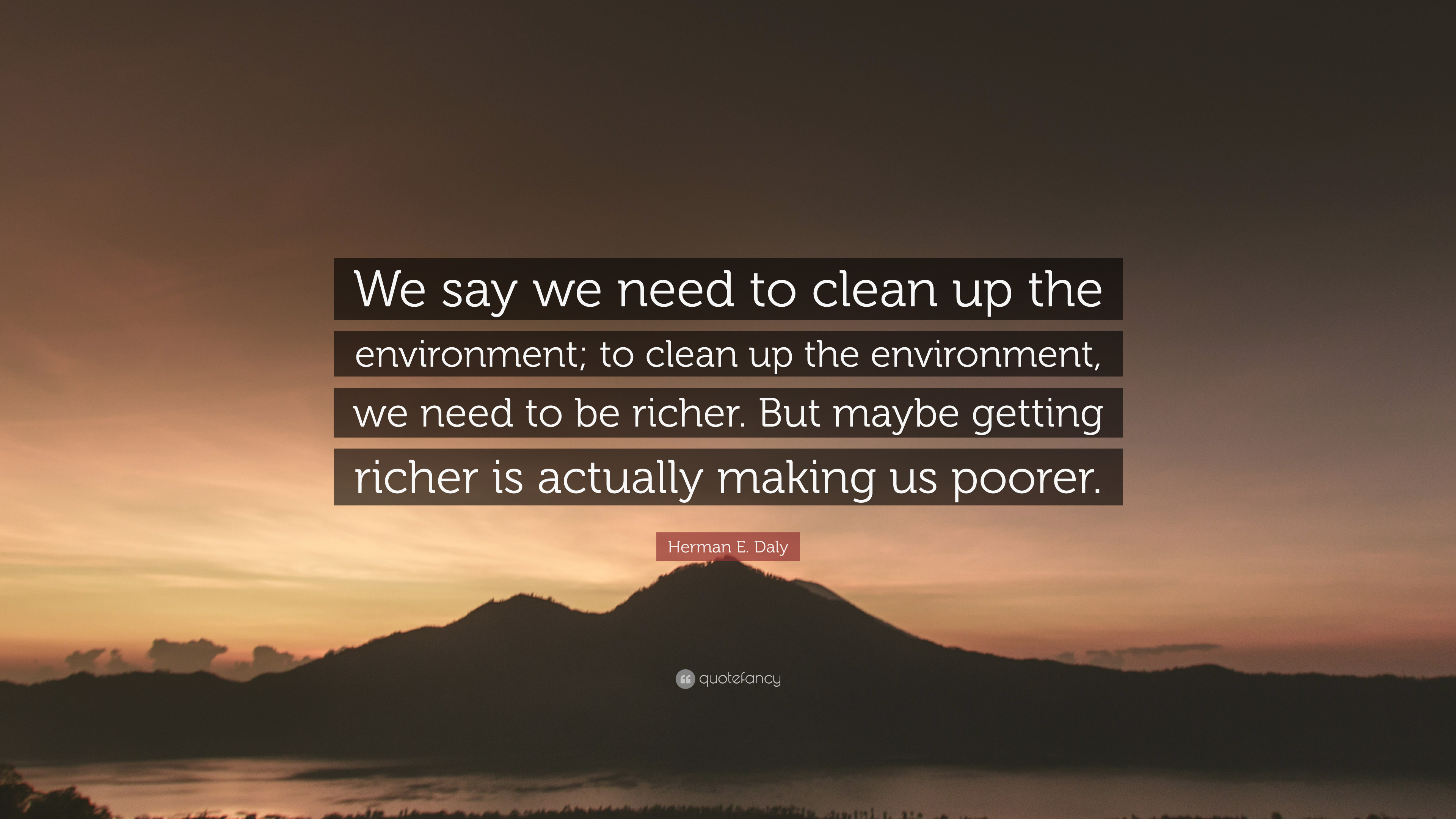"""Herman E  Daly Quote: """"We say we need to clean up the"""