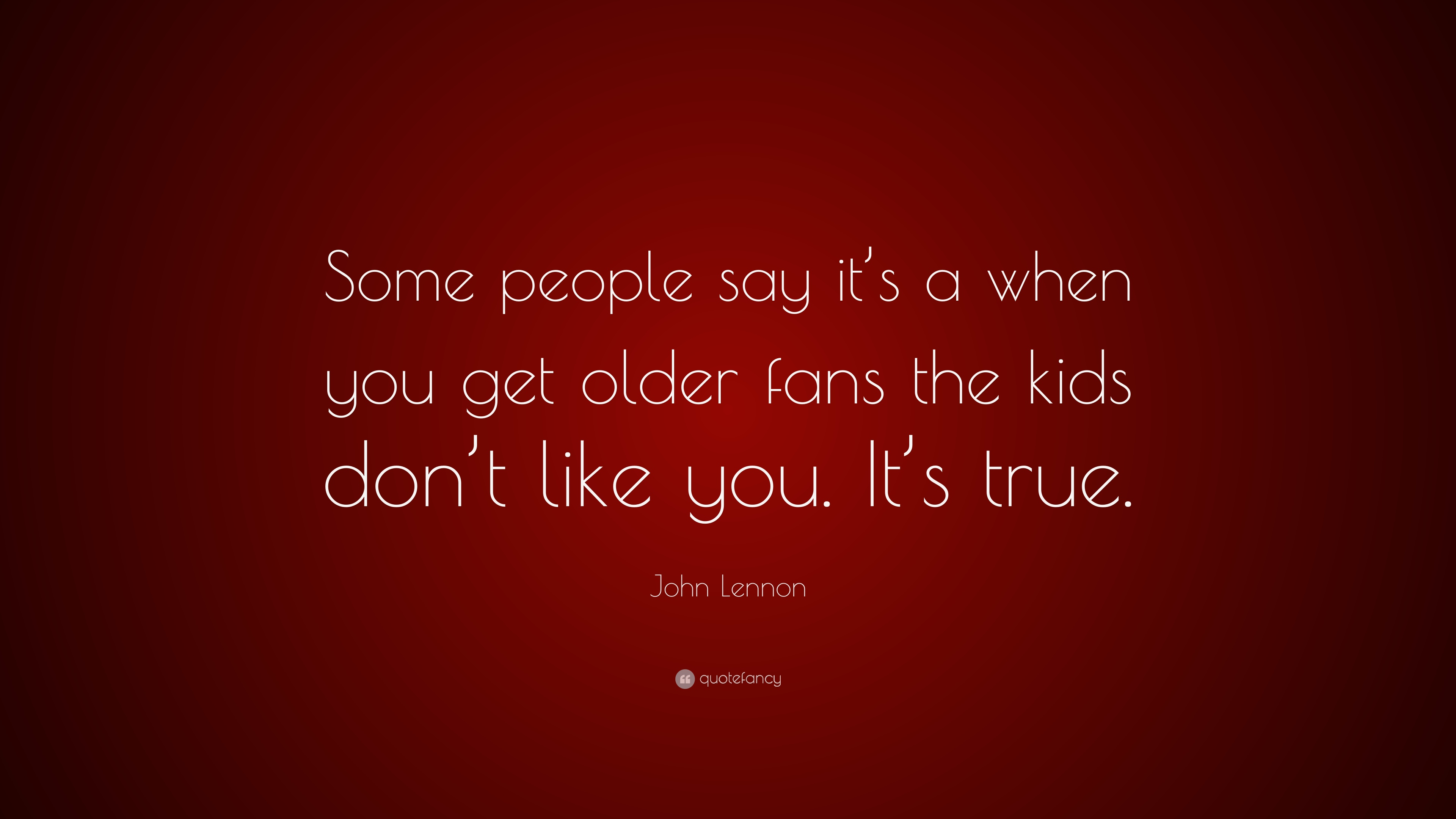 John Lennon Quote Some People Say Its A When You Get Older Fans