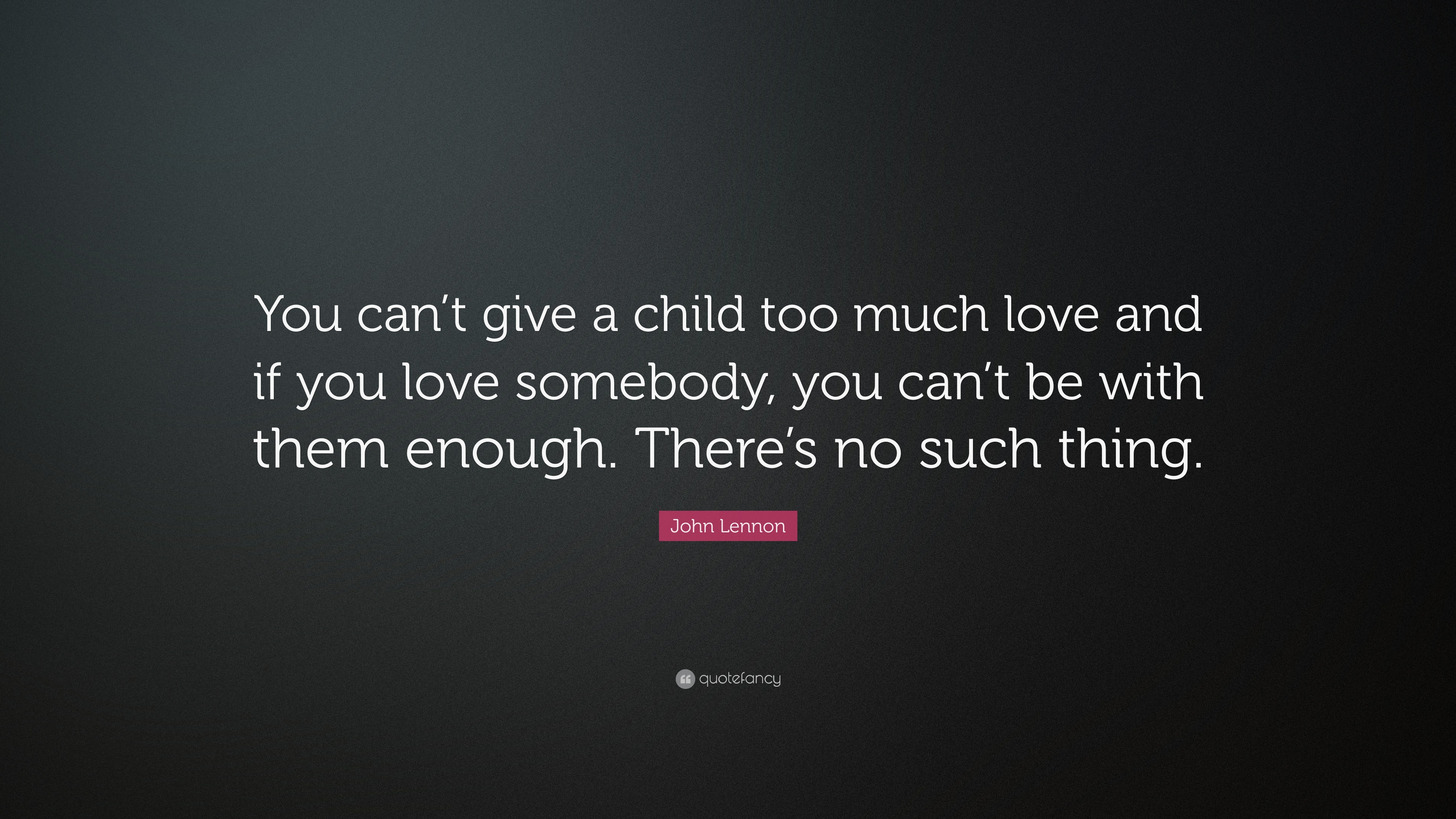 John Lennon Quote You Cant Give A Child Too Much Love And If You