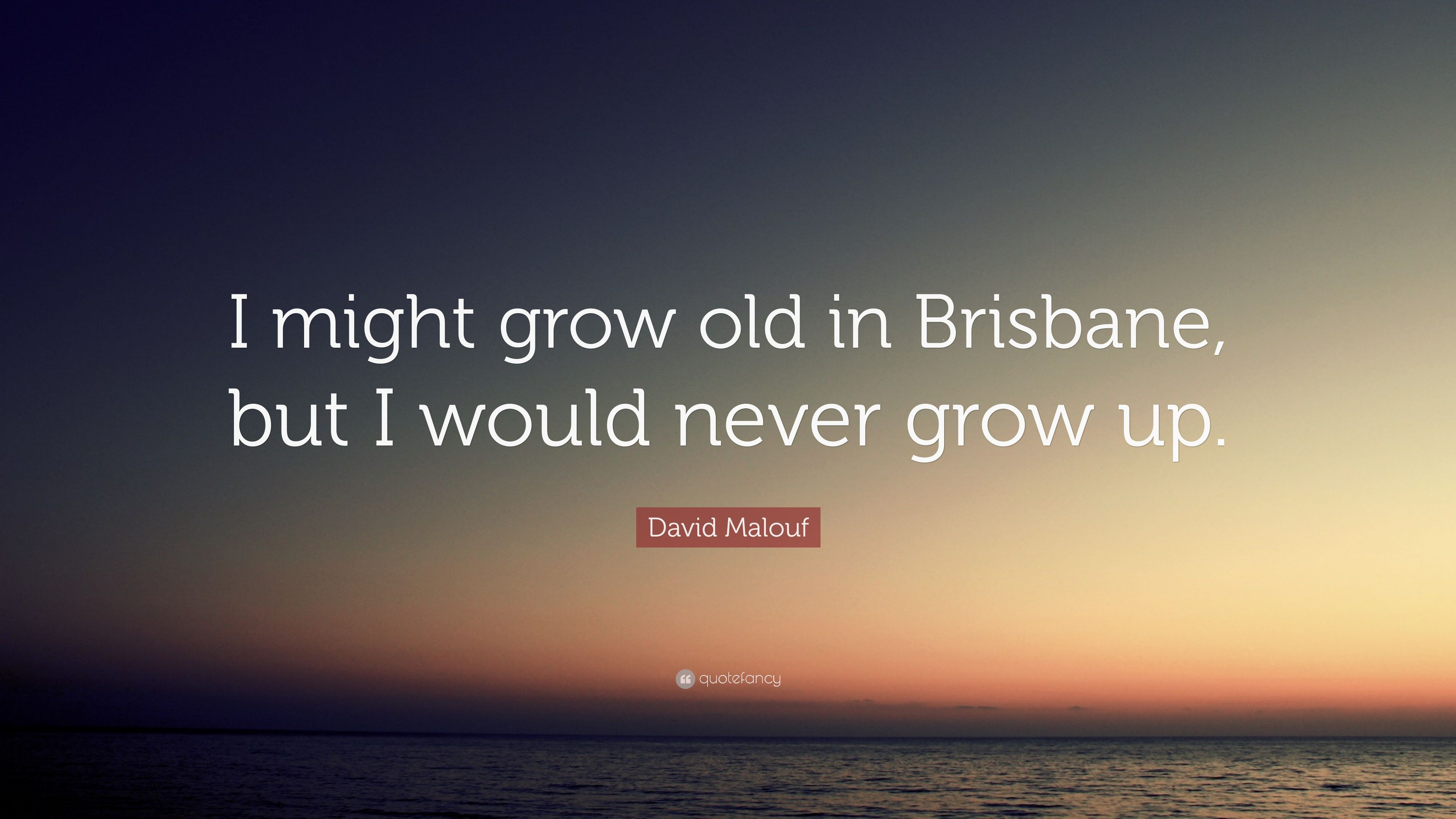 David Malouf Quote I Might Grow Old In Brisbane But Would Never