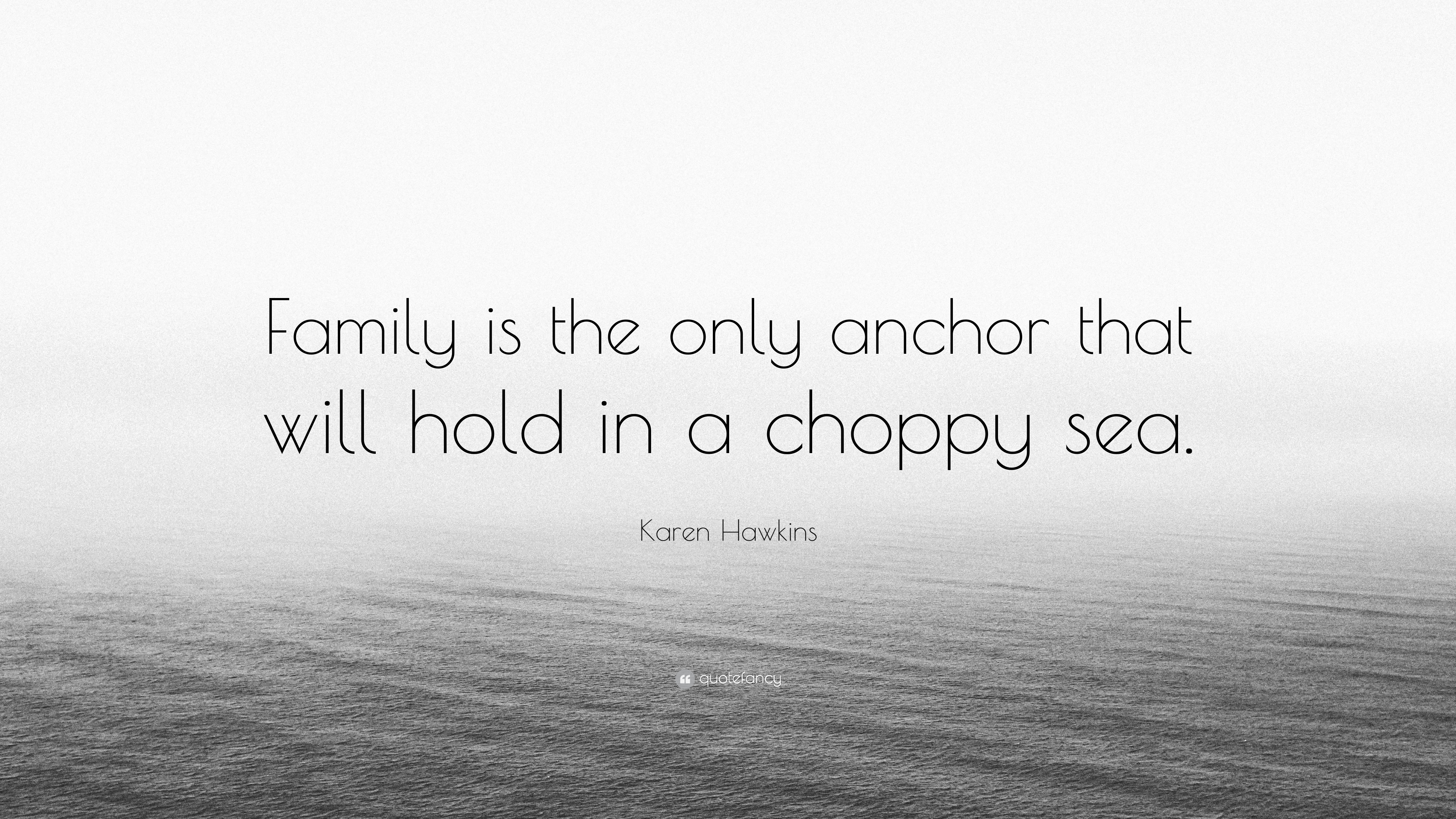 Karen Hawkins Quote Family Is The Only Anchor That Will Hold In A