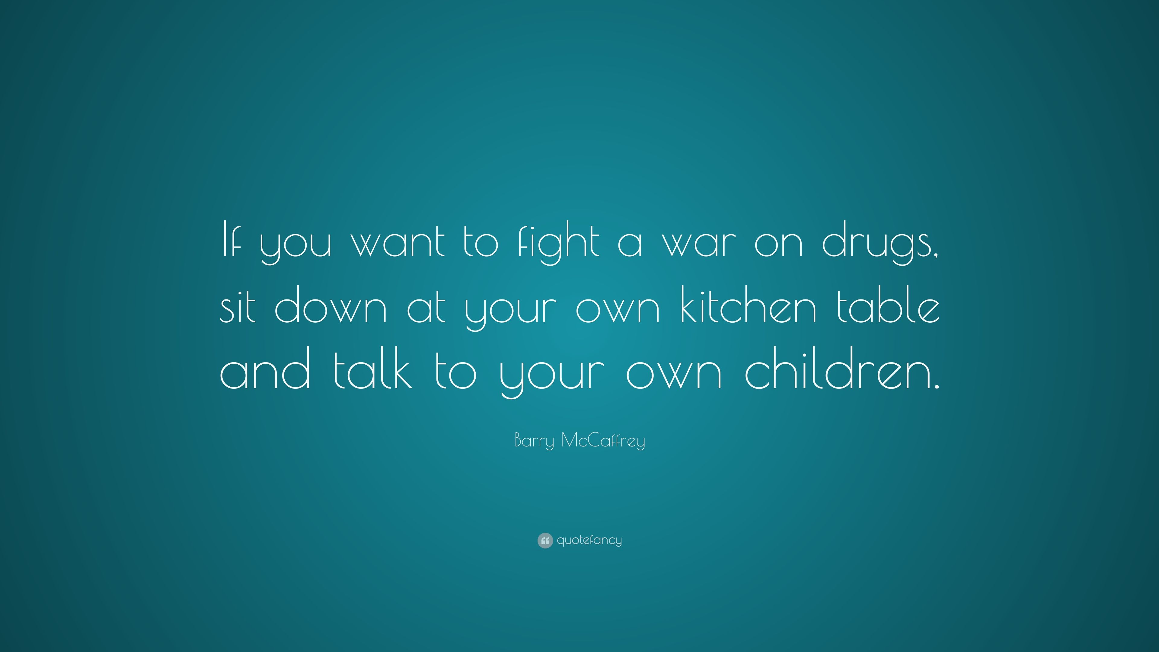 "Barry McCaffrey Quote: ""If you want to fight a war on drugs, sit ..."