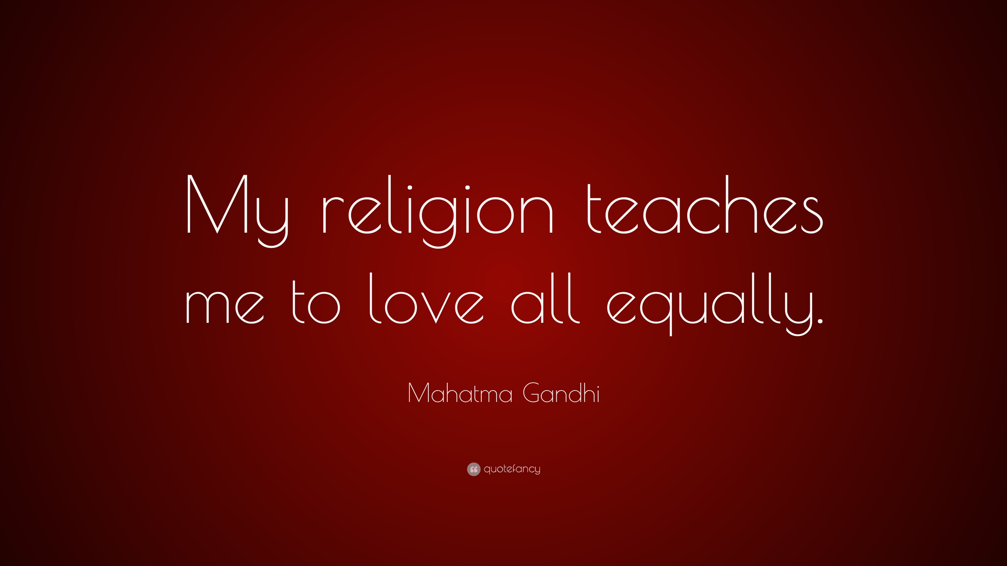 Mahatma Gandhi Quote: U201cMy Religion Teaches Me To Love All Equally.u201d