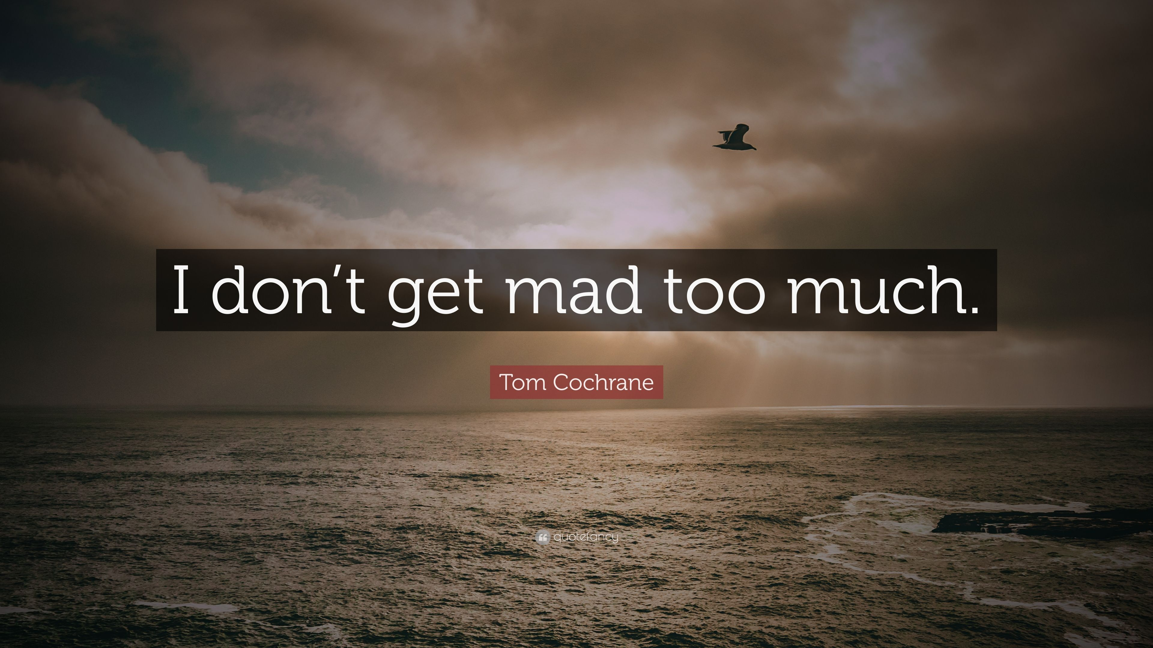 Tom Cochrane Quote: U201cI Donu0027t Get Mad Too Much.u201d